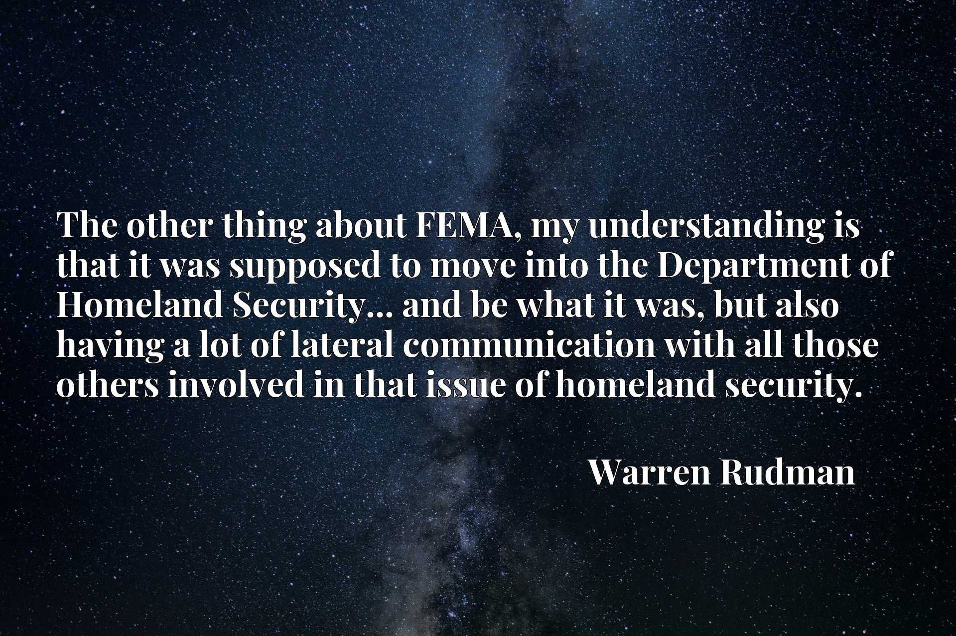 The other thing about FEMA, my understanding is that it was supposed to move into the Department of Homeland Security... and be what it was, but also having a lot of lateral communication with all those others involved in that issue of homeland security.