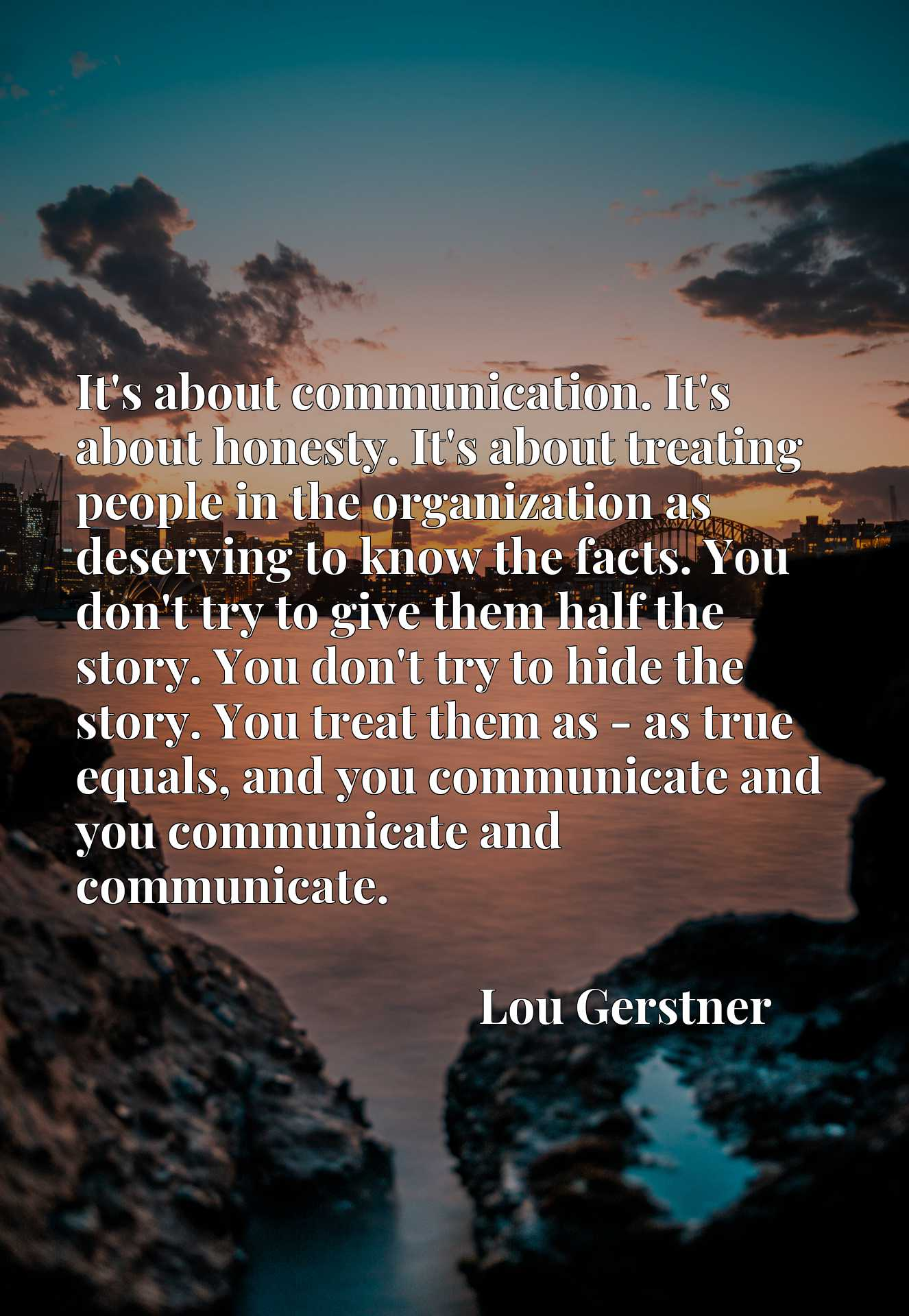 It's about communication. It's about honesty. It's about treating people in the organization as deserving to know the facts. You don't try to give them half the story. You don't try to hide the story. You treat them as - as true equals, and you communicate and you communicate and communicate.