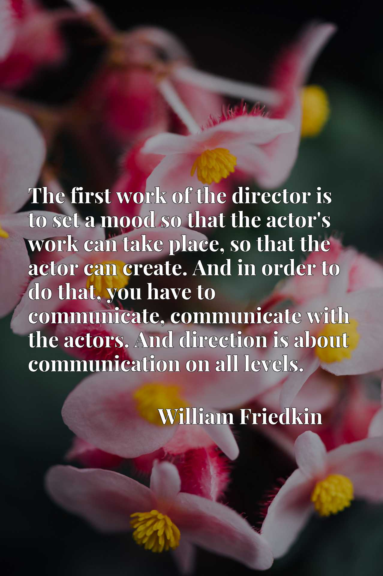 The first work of the director is to set a mood so that the actor's work can take place, so that the actor can create. And in order to do that, you have to communicate, communicate with the actors. And direction is about communication on all levels.