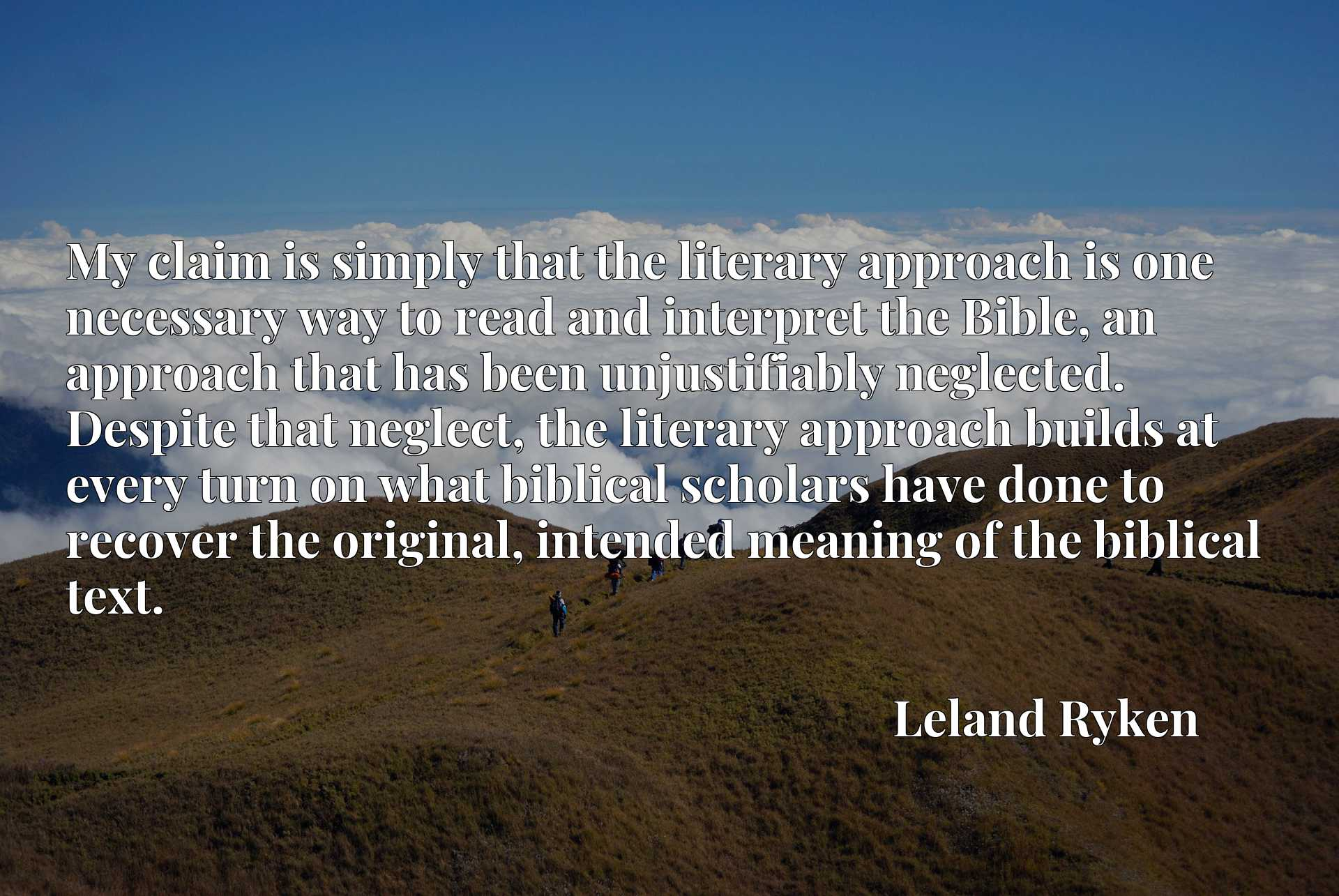 My claim is simply that the literary approach is one necessary way to read and interpret the Bible, an approach that has been unjustifiably neglected. Despite that neglect, the literary approach builds at every turn on what biblical scholars have done to recover the original, intended meaning of the biblical text.