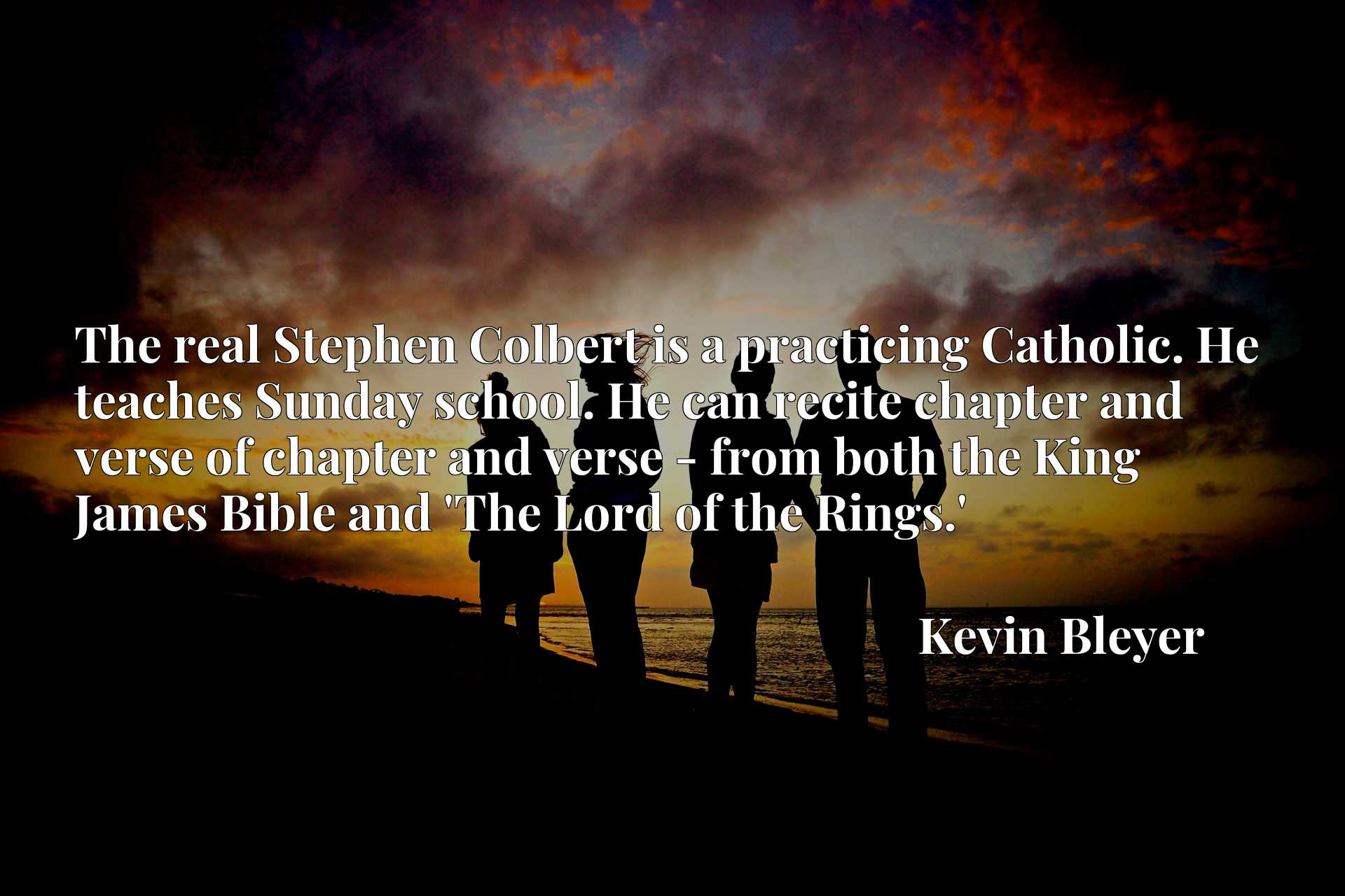 The real Stephen Colbert is a practicing Catholic. He teaches Sunday school. He can recite chapter and verse of chapter and verse - from both the King James Bible and 'The Lord of the Rings.'