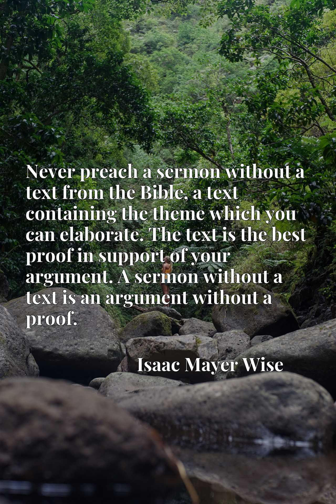 Never preach a sermon without a text from the Bible, a text containing the theme which you can elaborate. The text is the best proof in support of your argument. A sermon without a text is an argument without a proof.