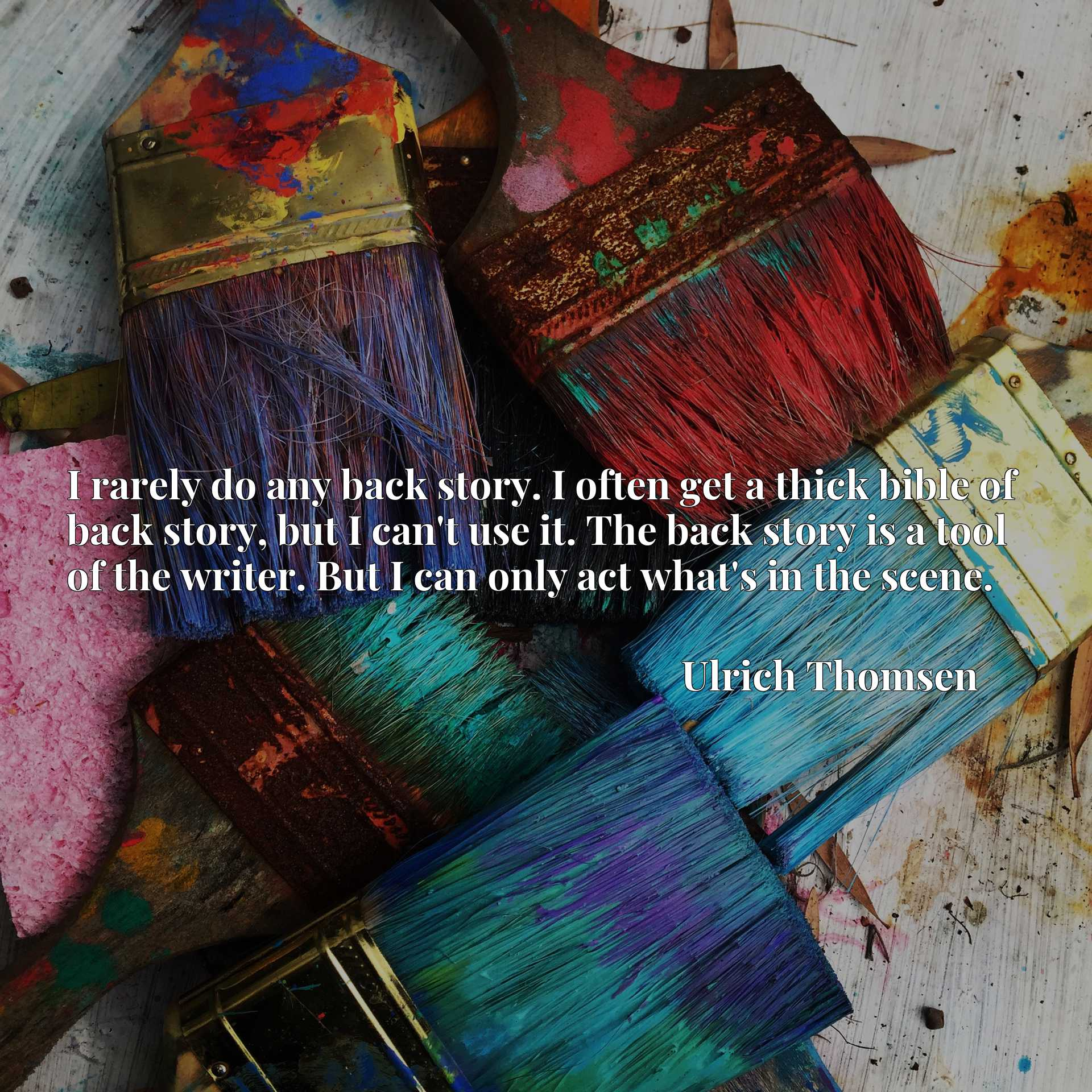 I rarely do any back story. I often get a thick bible of back story, but I can't use it. The back story is a tool of the writer. But I can only act what's in the scene.