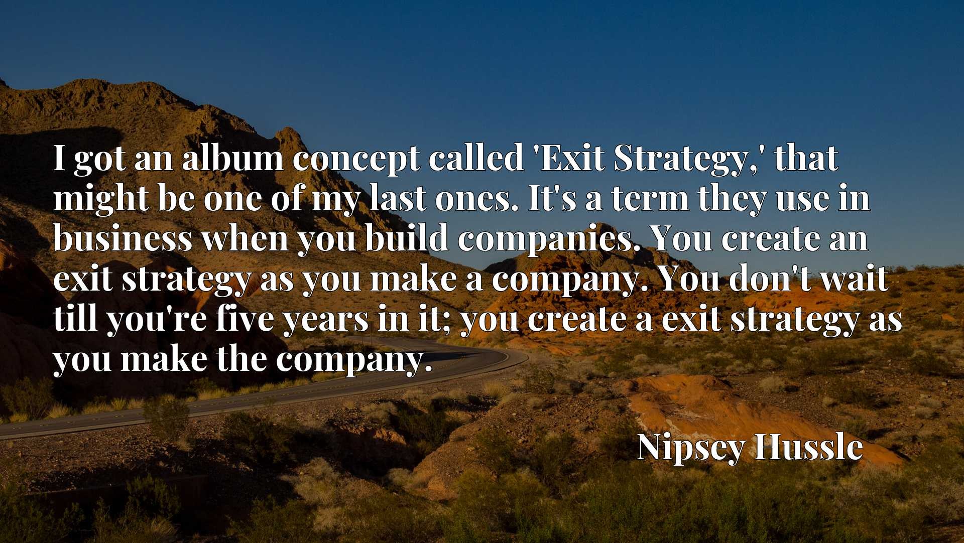I got an album concept called 'Exit Strategy,' that might be one of my last ones. It's a term they use in business when you build companies. You create an exit strategy as you make a company. You don't wait till you're five years in it; you create a exit strategy as you make the company.