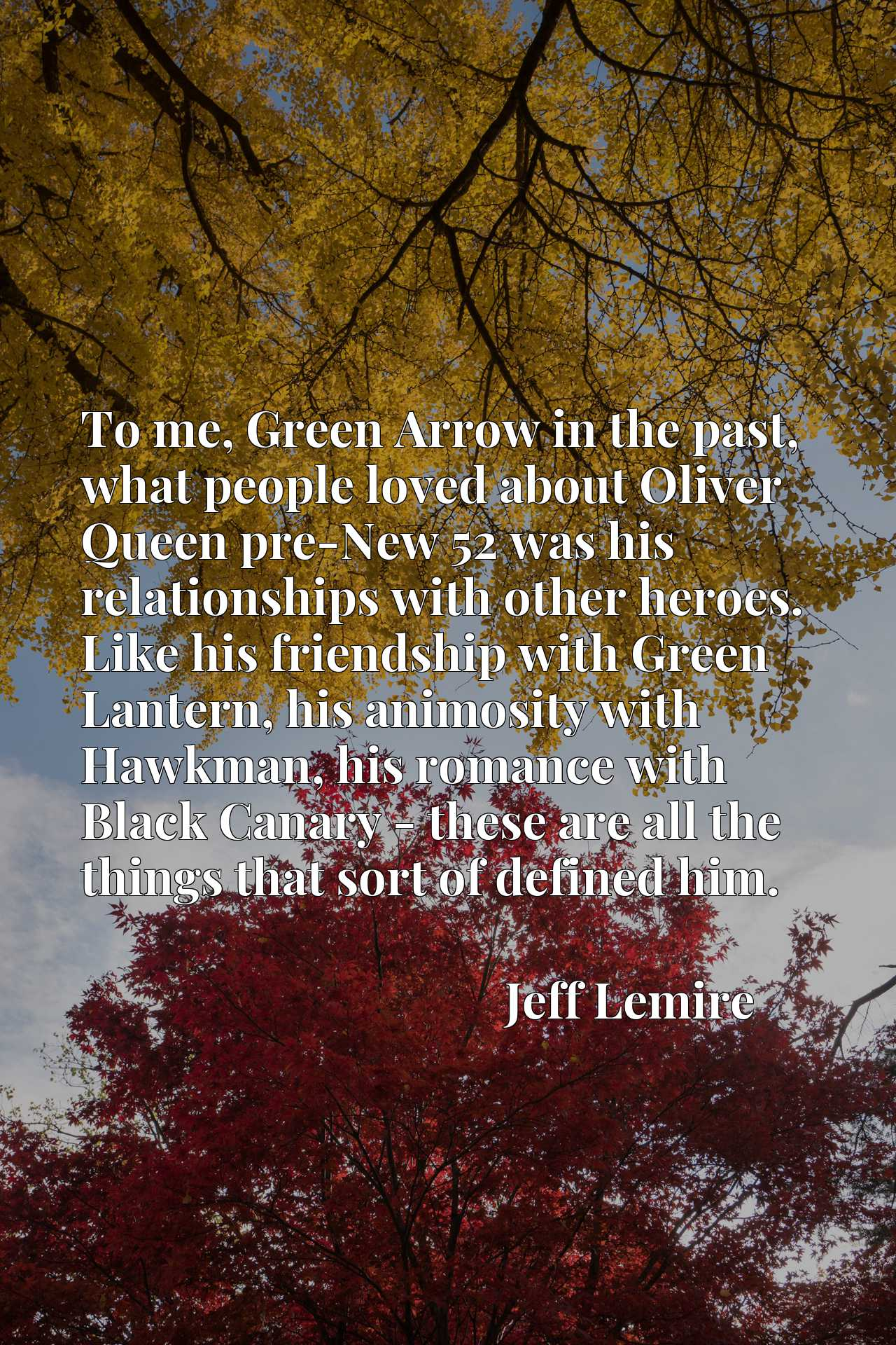 To me, Green Arrow in the past, what people loved about Oliver Queen pre-New 52 was his relationships with other heroes. Like his friendship with Green Lantern, his animosity with Hawkman, his romance with Black Canary - these are all the things that sort of defined him.