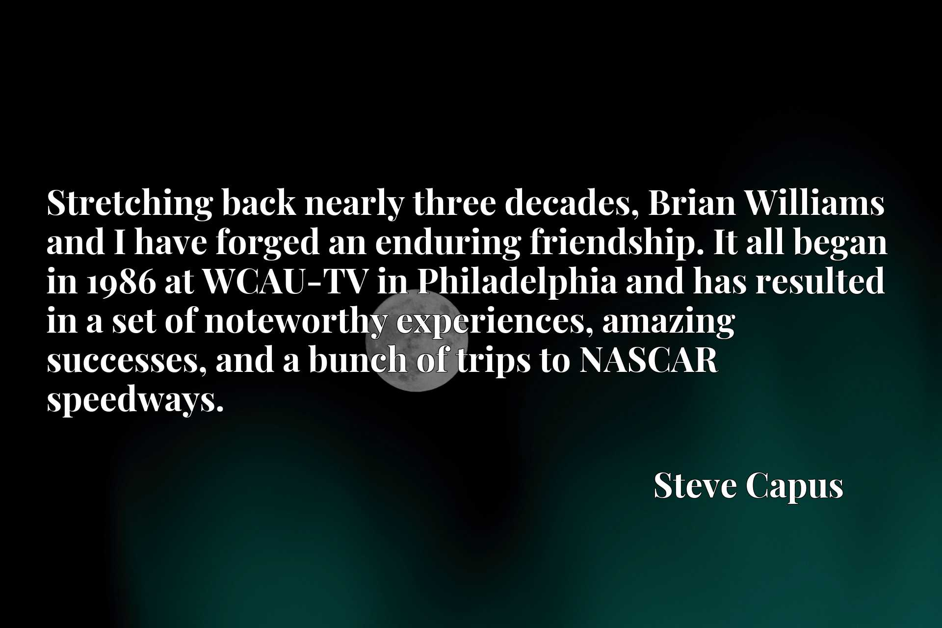 Stretching back nearly three decades, Brian Williams and I have forged an enduring friendship. It all began in 1986 at WCAU-TV in Philadelphia and has resulted in a set of noteworthy experiences, amazing successes, and a bunch of trips to NASCAR speedways.