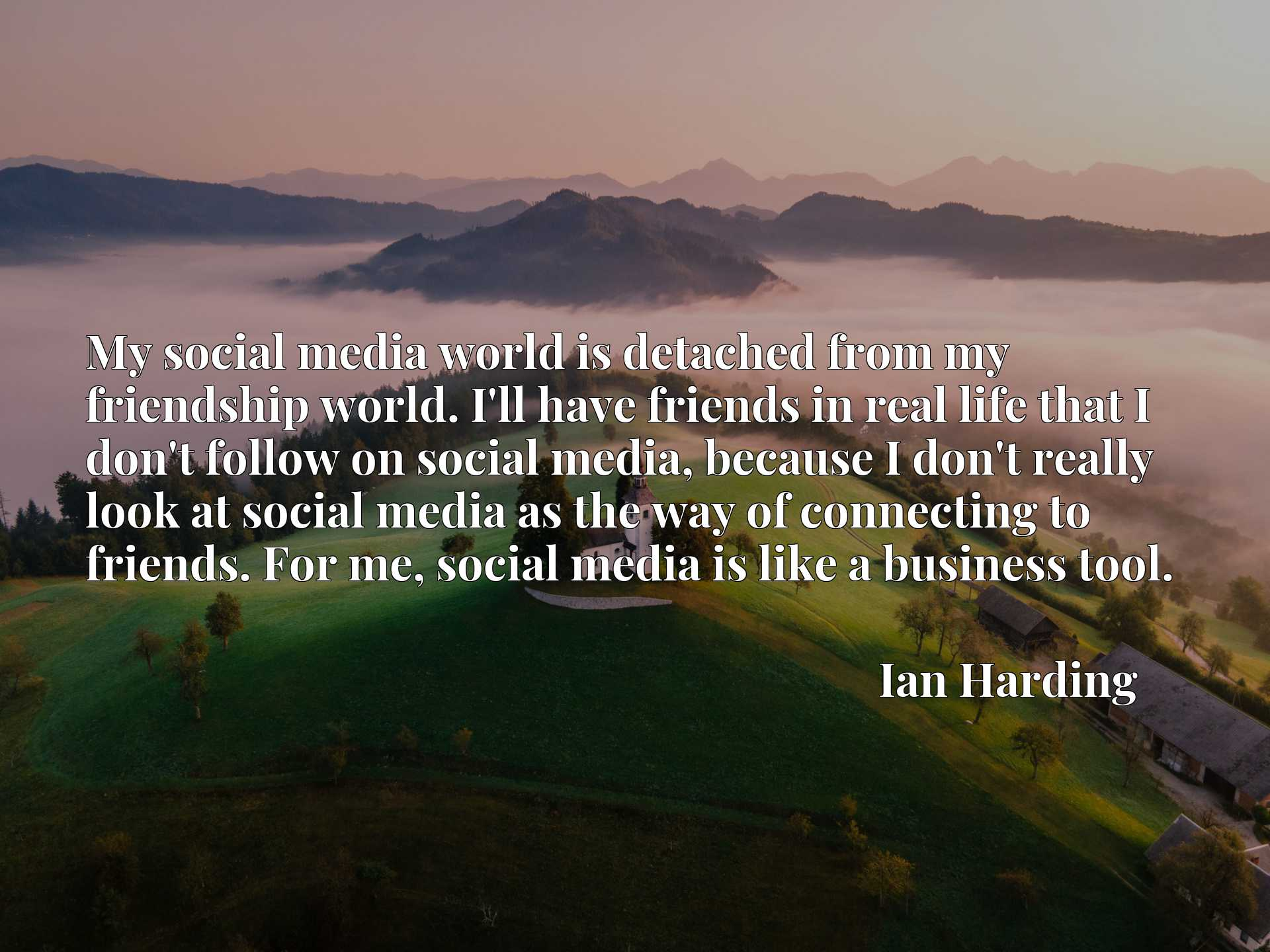 Quote Picture :My social media world is detached from my friendship world. I'll have friends in real life that I don't follow on social media, because I don't really look at social media as the way of connecting to friends. For me, social media is like a business tool.
