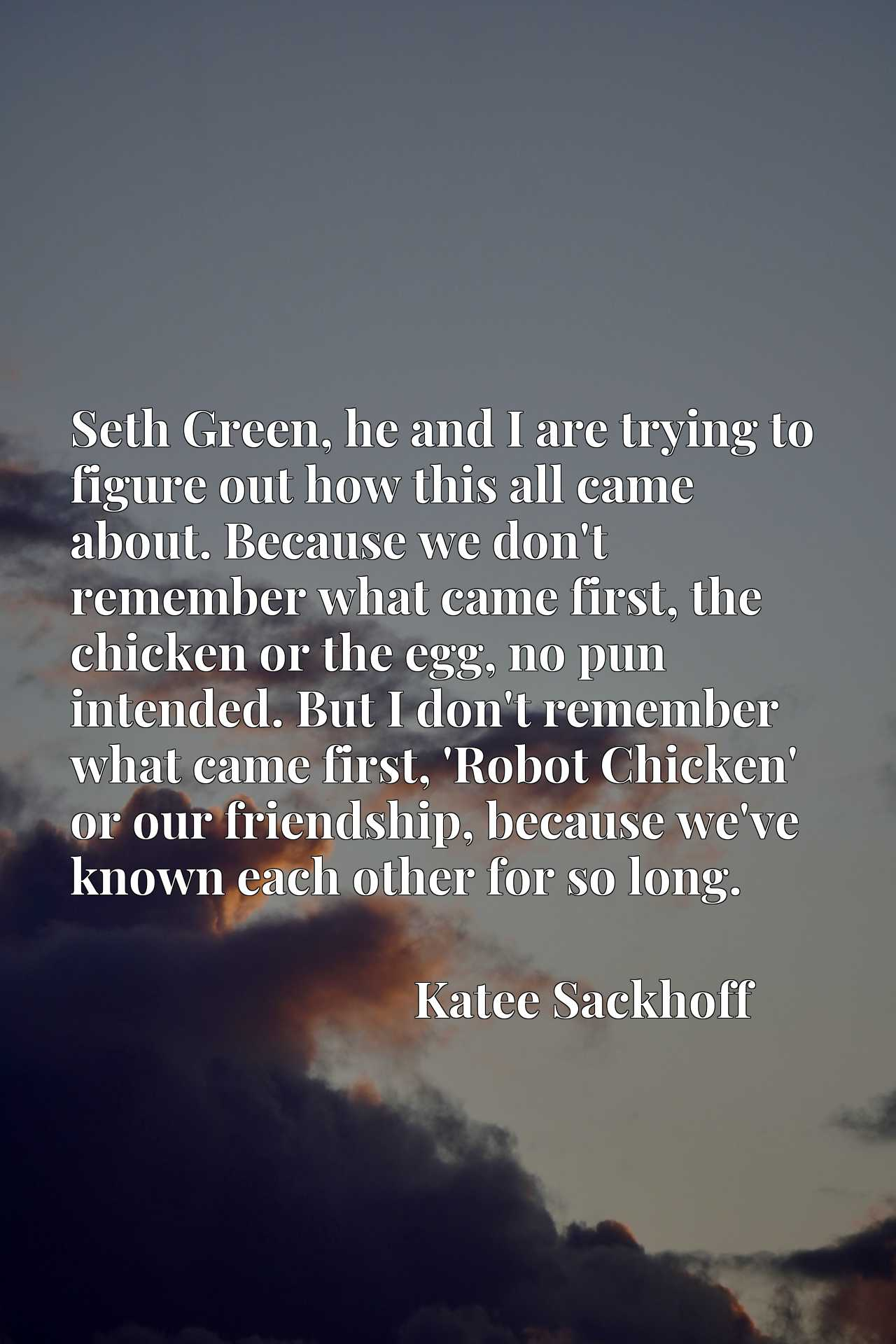 Seth Green, he and I are trying to figure out how this all came about. Because we don't remember what came first, the chicken or the egg, no pun intended. But I don't remember what came first, 'Robot Chicken' or our friendship, because we've known each other for so long.