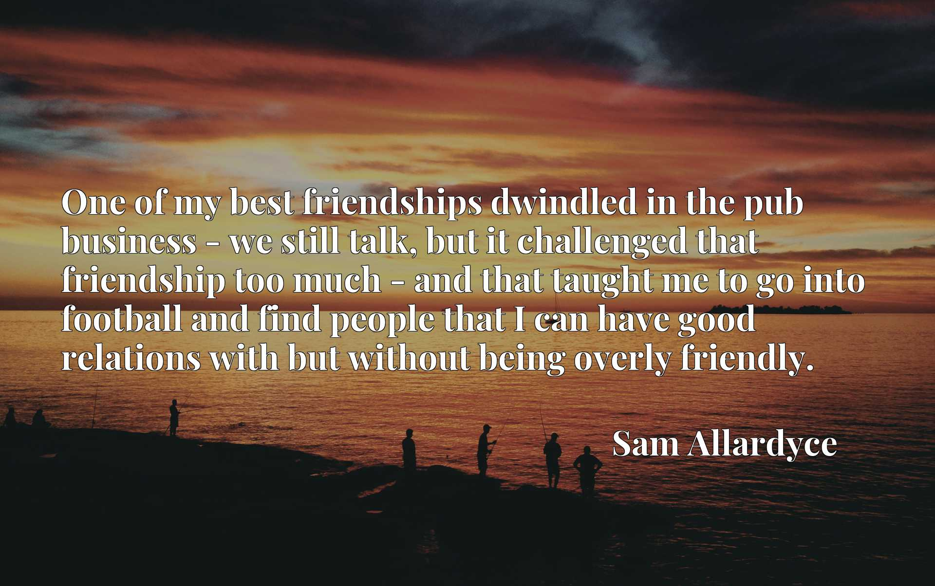 One of my best friendships dwindled in the pub business - we still talk, but it challenged that friendship too much - and that taught me to go into football and find people that I can have good relations with but without being overly friendly.
