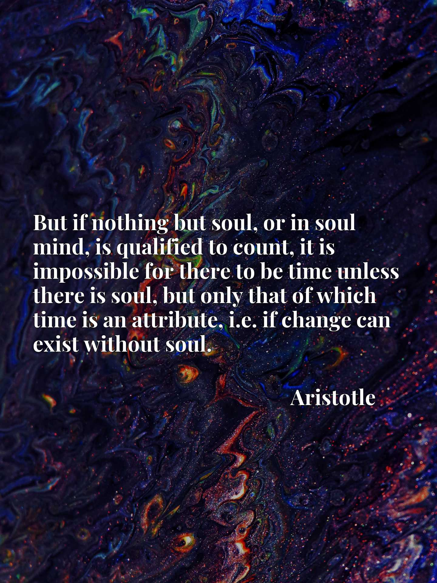 But if nothing but soul, or in soul mind, is qualified to count, it is impossible for there to be time unless there is soul, but only that of which time is an attribute, i.e. if change can exist without soul.
