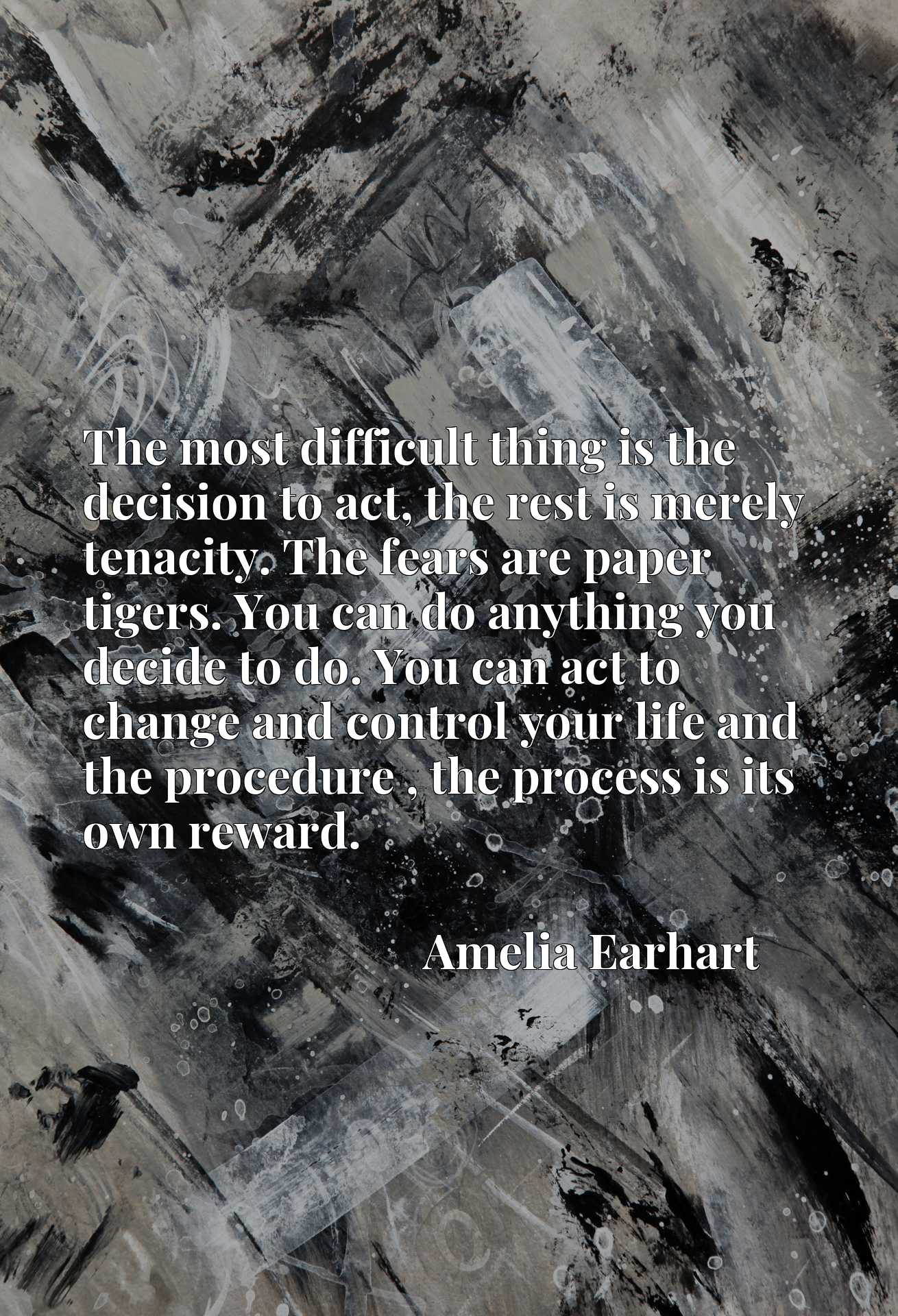 The most difficult thing is the decision to act, the rest is merely tenacity. The fears are paper tigers. You can do anything you decide to do. You can act to change and control your life and the procedure , the process is its own reward.