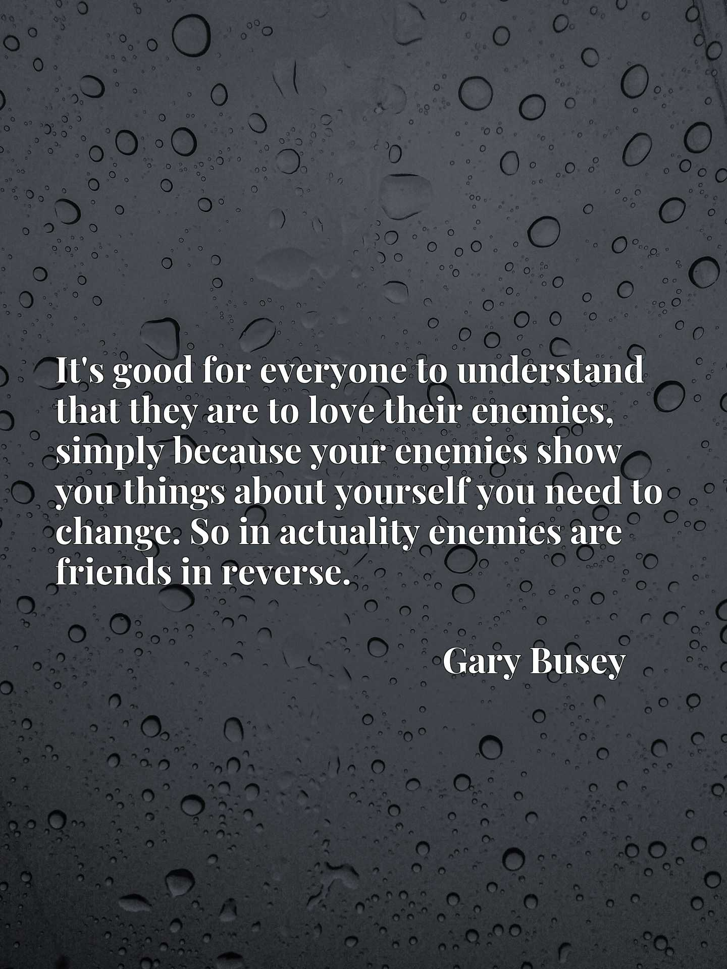 It's good for everyone to understand that they are to love their enemies, simply because your enemies show you things about yourself you need to change. So in actuality enemies are friends in reverse.