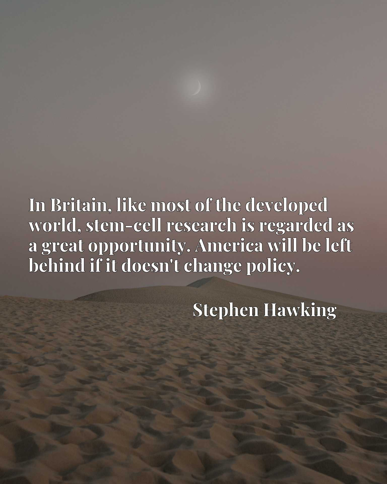 In Britain, like most of the developed world, stem-cell research is regarded as a great opportunity. America will be left behind if it doesn't change policy.