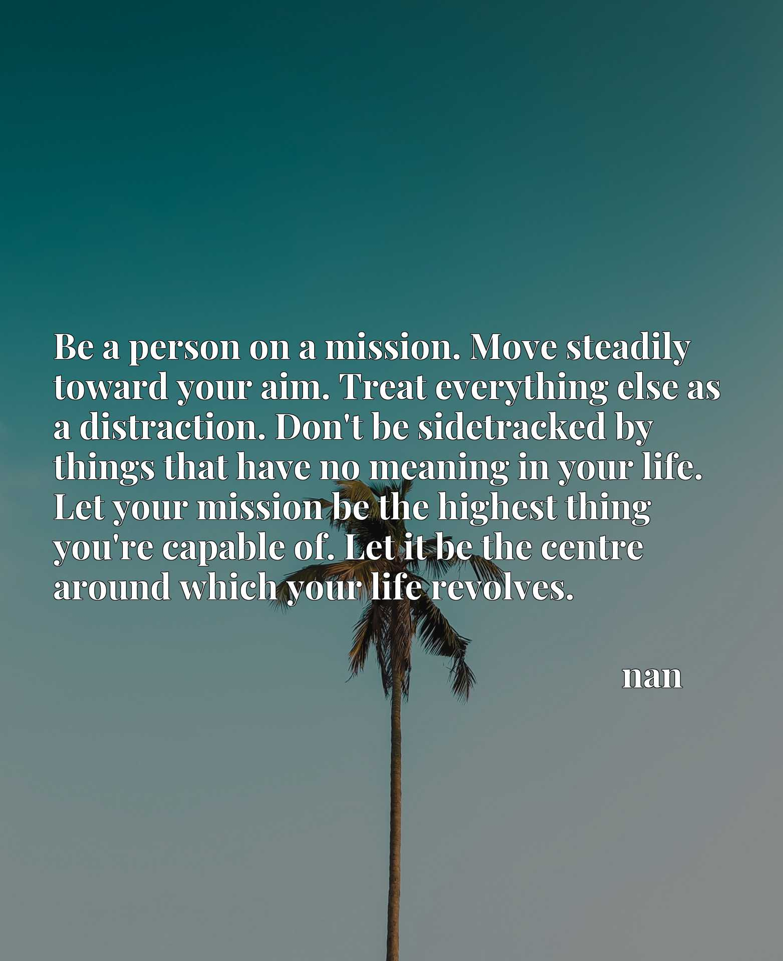 Be a person on a mission. Move steadily toward your aim. Treat everything else as a distraction. Don't be sidetracked by things that have no meaning in your life. Let your mission be the highest thing you're capable of. Let it be the centre around which your life revolves.