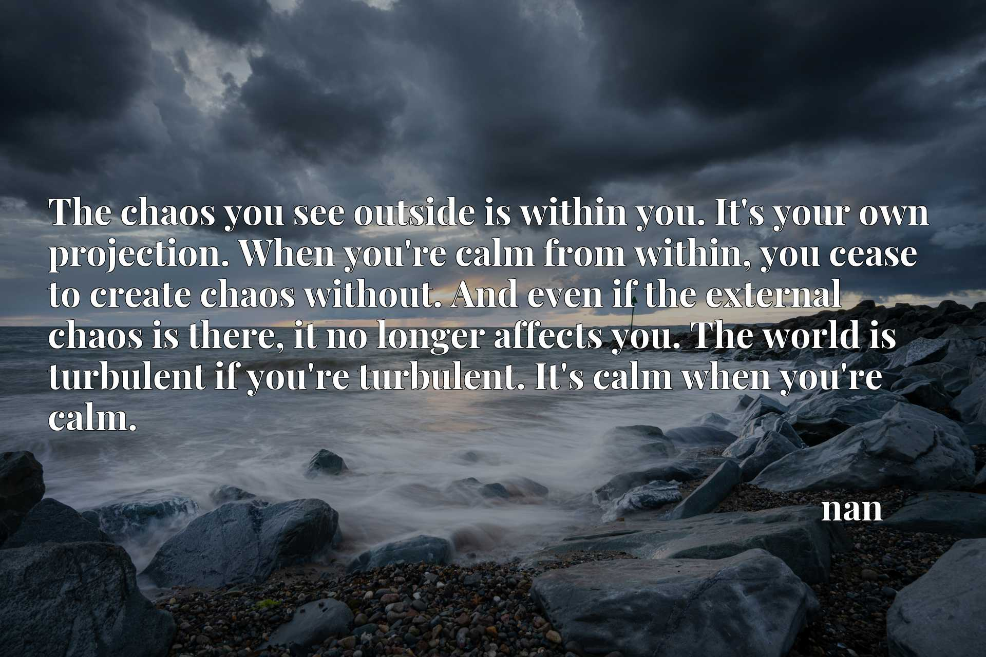 The chaos you see outside is within you. It's your own projection. When you're calm from within, you cease to create chaos without. And even if the external chaos is there, it no longer affects you. The world is turbulent if you're turbulent. It's calm when you're calm.