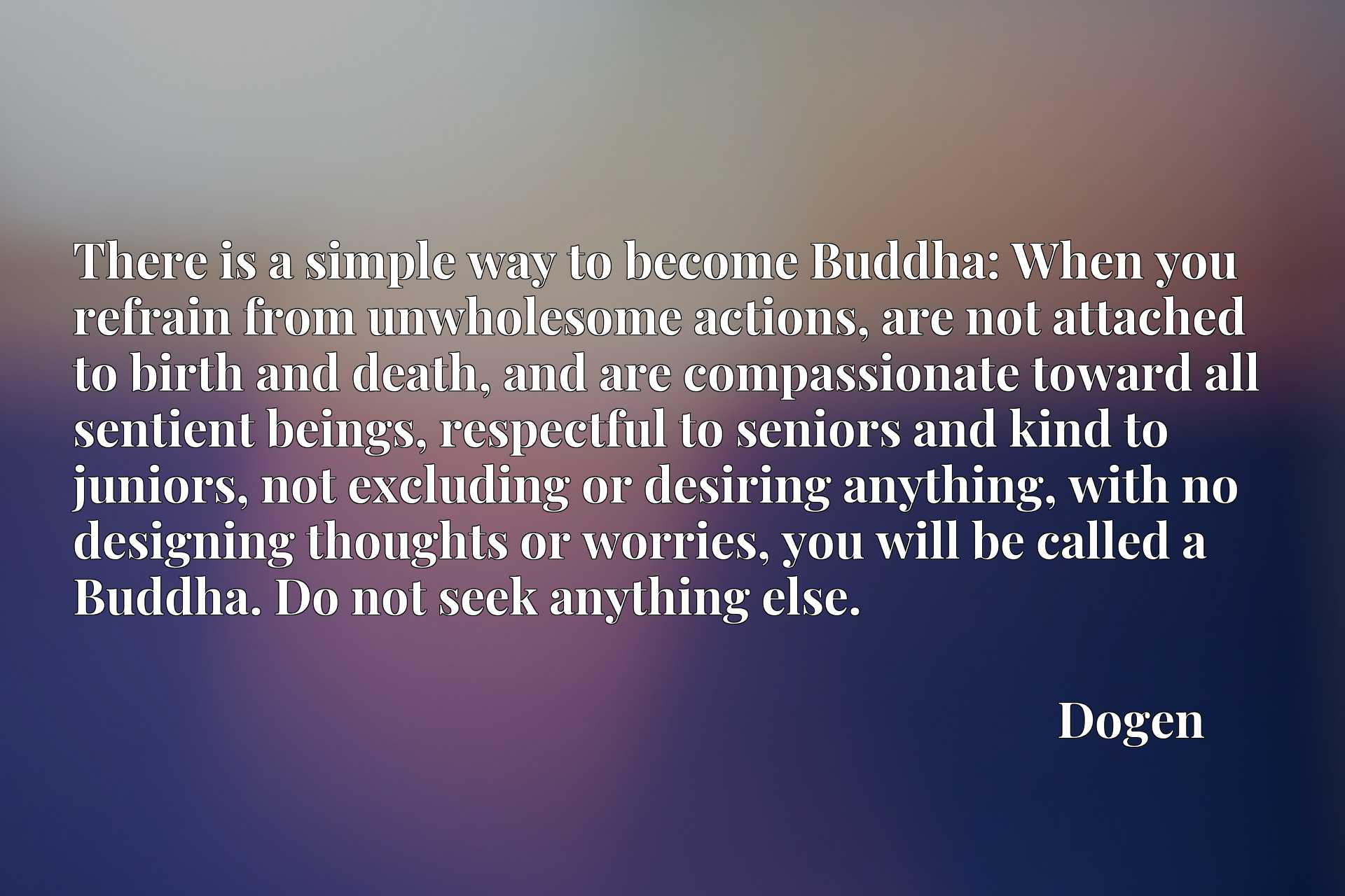 There is a simple way to become Buddha: When you refrain from unwholesome actions, are not attached to birth and death, and are compassionate toward all sentient beings, respectful to seniors and kind to juniors, not excluding or desiring anything, with no designing thoughts or worries, you will be called a Buddha. Do not seek anything else.