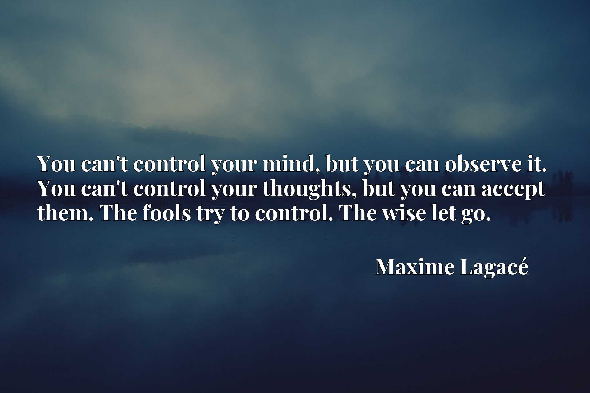 You can't control your mind, but you can observe it. You can't control your thoughts, but you can accept them. The fools try to control. The wise let go.