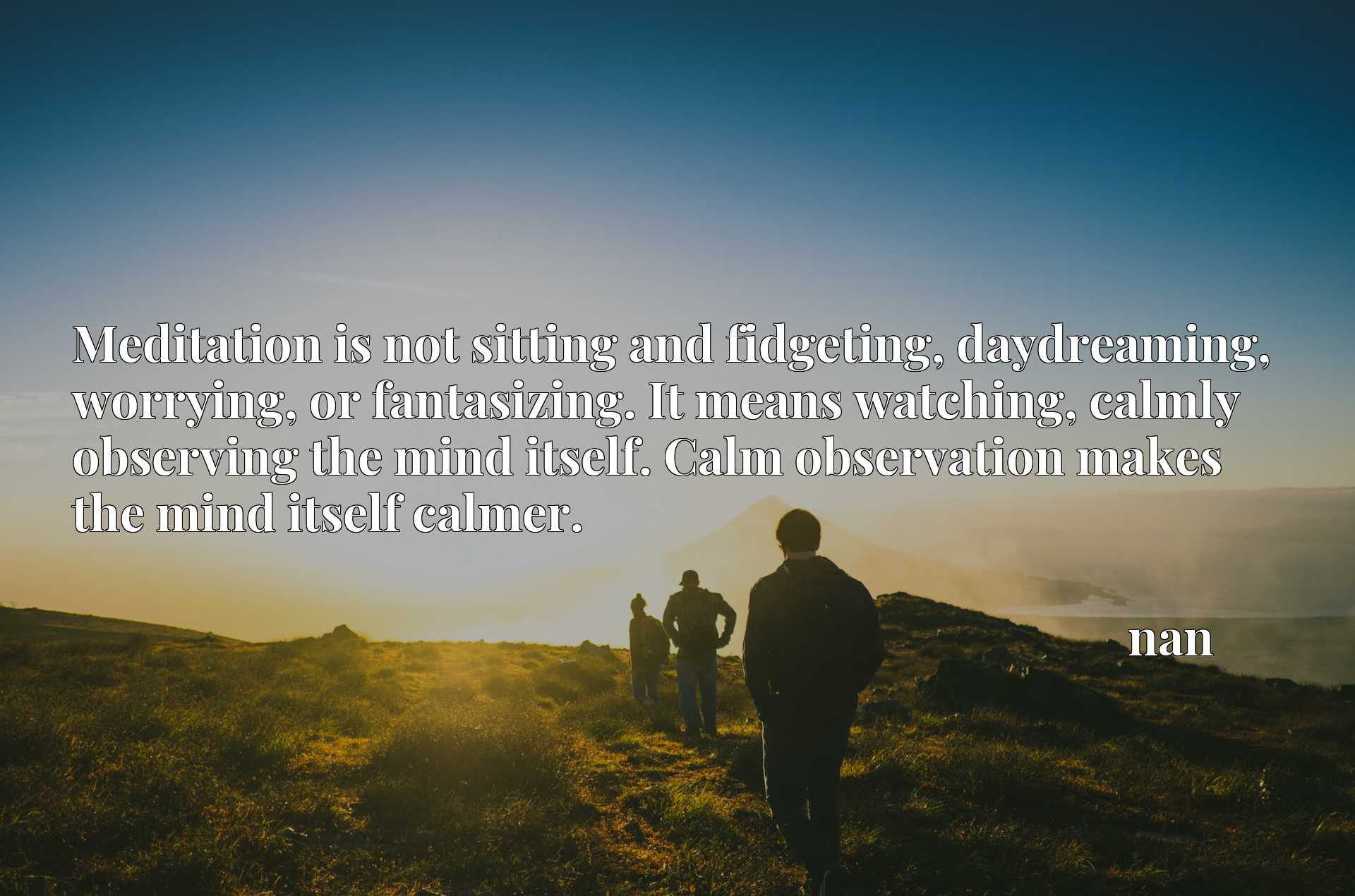 Meditation is not sitting and fidgeting, daydreaming, worrying, or fantasizing. It means watching, calmly observing the mind itself. Calm observation makes the mind itself calmer.
