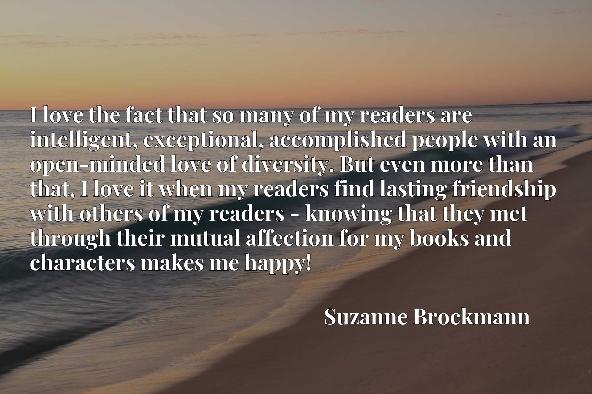 I love the fact that so many of my readers are intelligent, exceptional, accomplished people with an open-minded love of diversity. But even more than that, I love it when my readers find lasting friendship with others of my readers - knowing that they met through their mutual affection for my books and characters makes me happy!