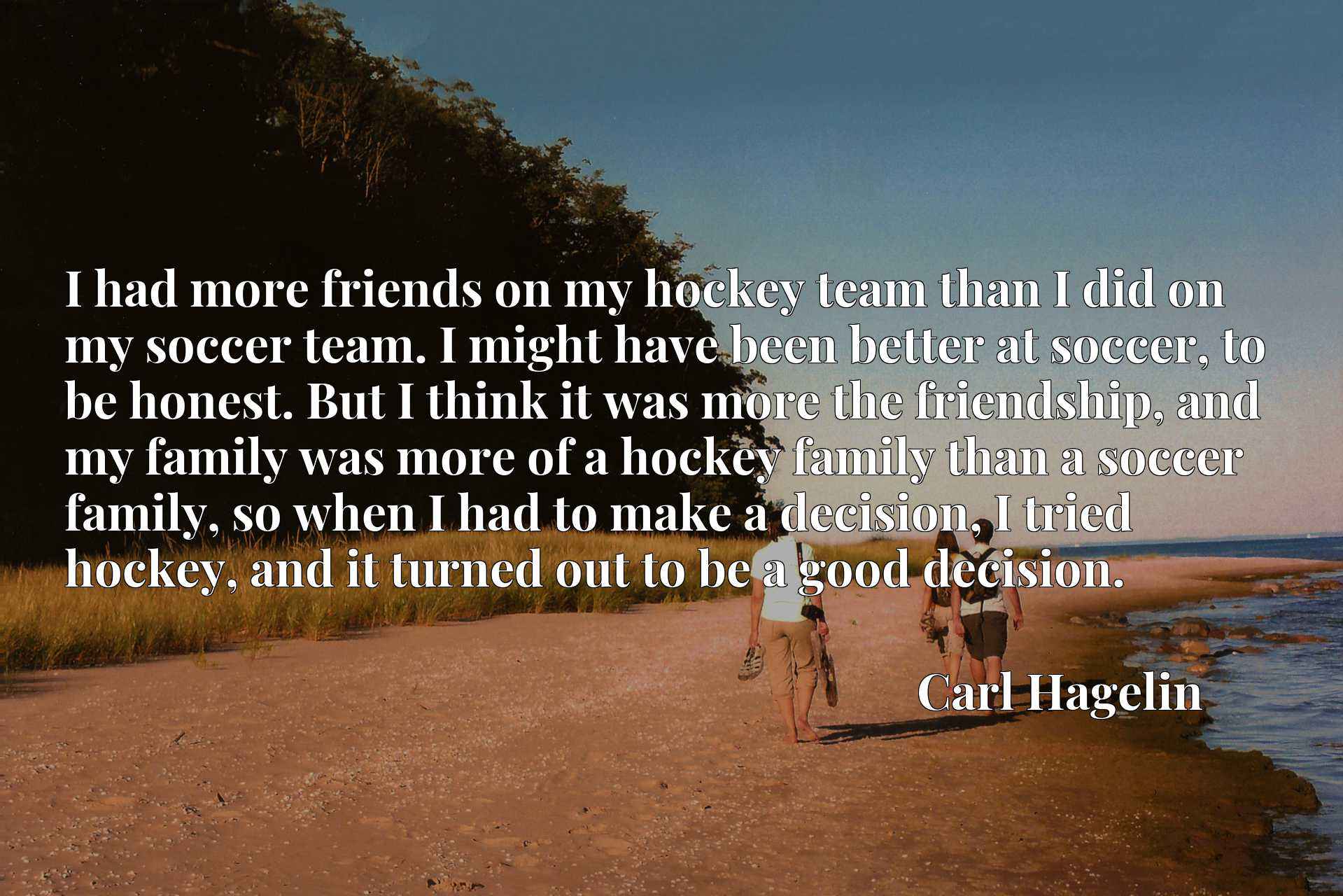 I had more friends on my hockey team than I did on my soccer team. I might have been better at soccer, to be honest. But I think it was more the friendship, and my family was more of a hockey family than a soccer family, so when I had to make a decision, I tried hockey, and it turned out to be a good decision.