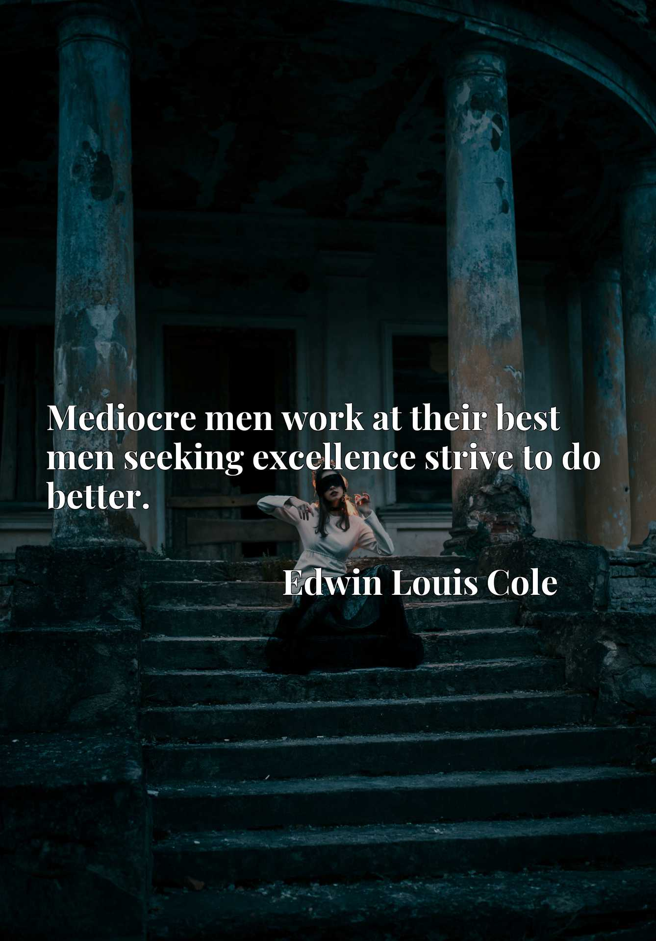 Mediocre men work at their best men seeking excellence strive to do better.