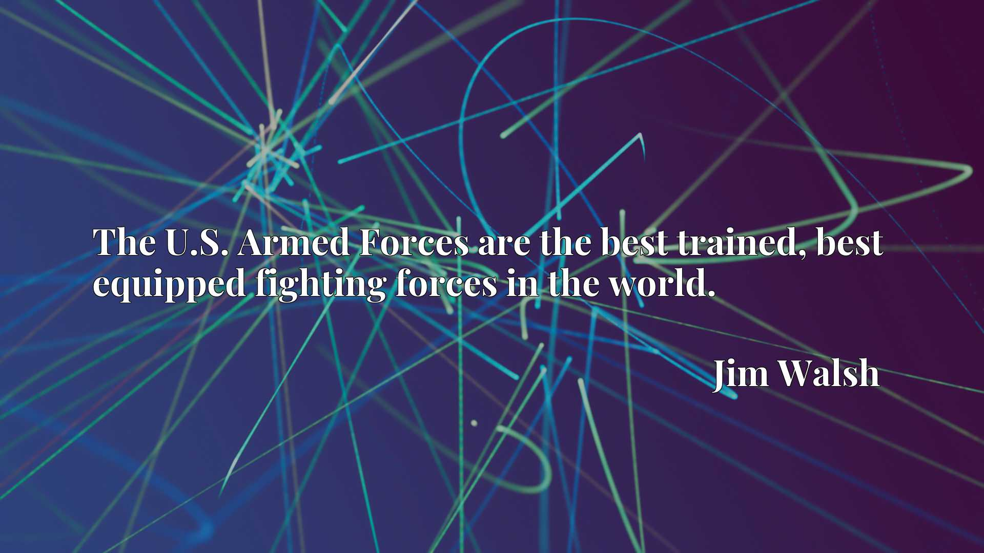 The U.S. Armed Forces are the best trained, best equipped fighting forces in the world.