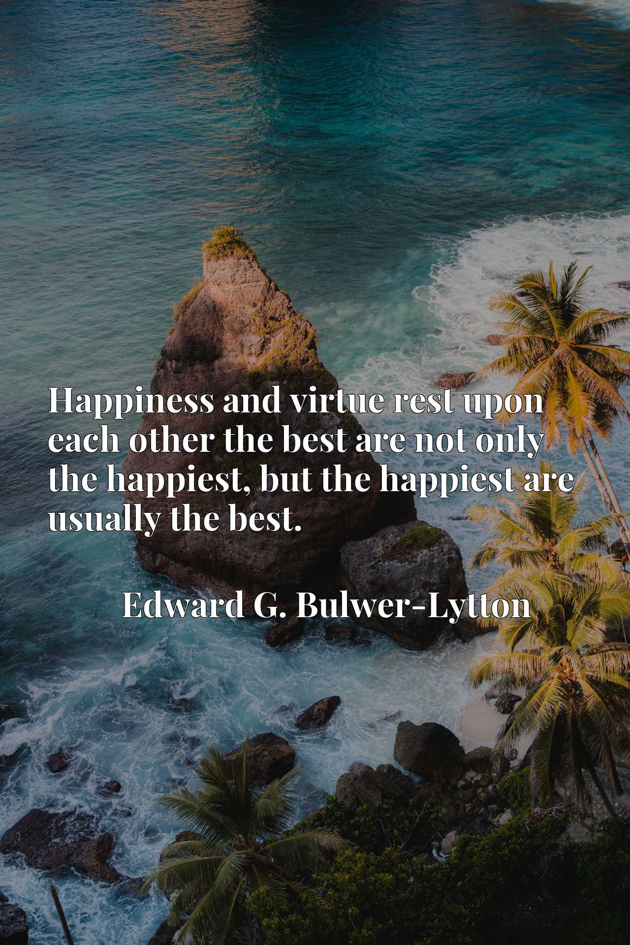 Happiness and virtue rest upon each other the best are not only the happiest, but the happiest are usually the best.