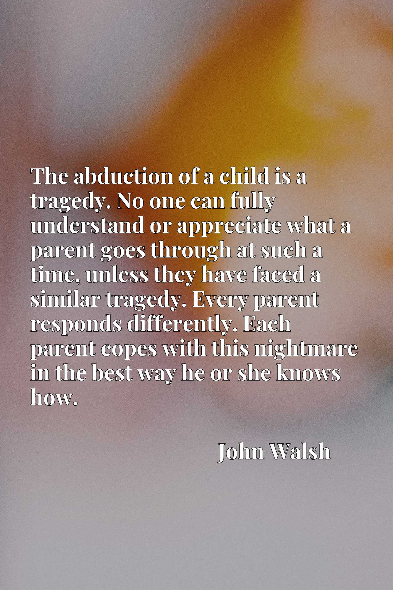 The abduction of a child is a tragedy. No one can fully understand or appreciate what a parent goes through at such a time, unless they have faced a similar tragedy. Every parent responds differently. Each parent copes with this nightmare in the best way he or she knows how.