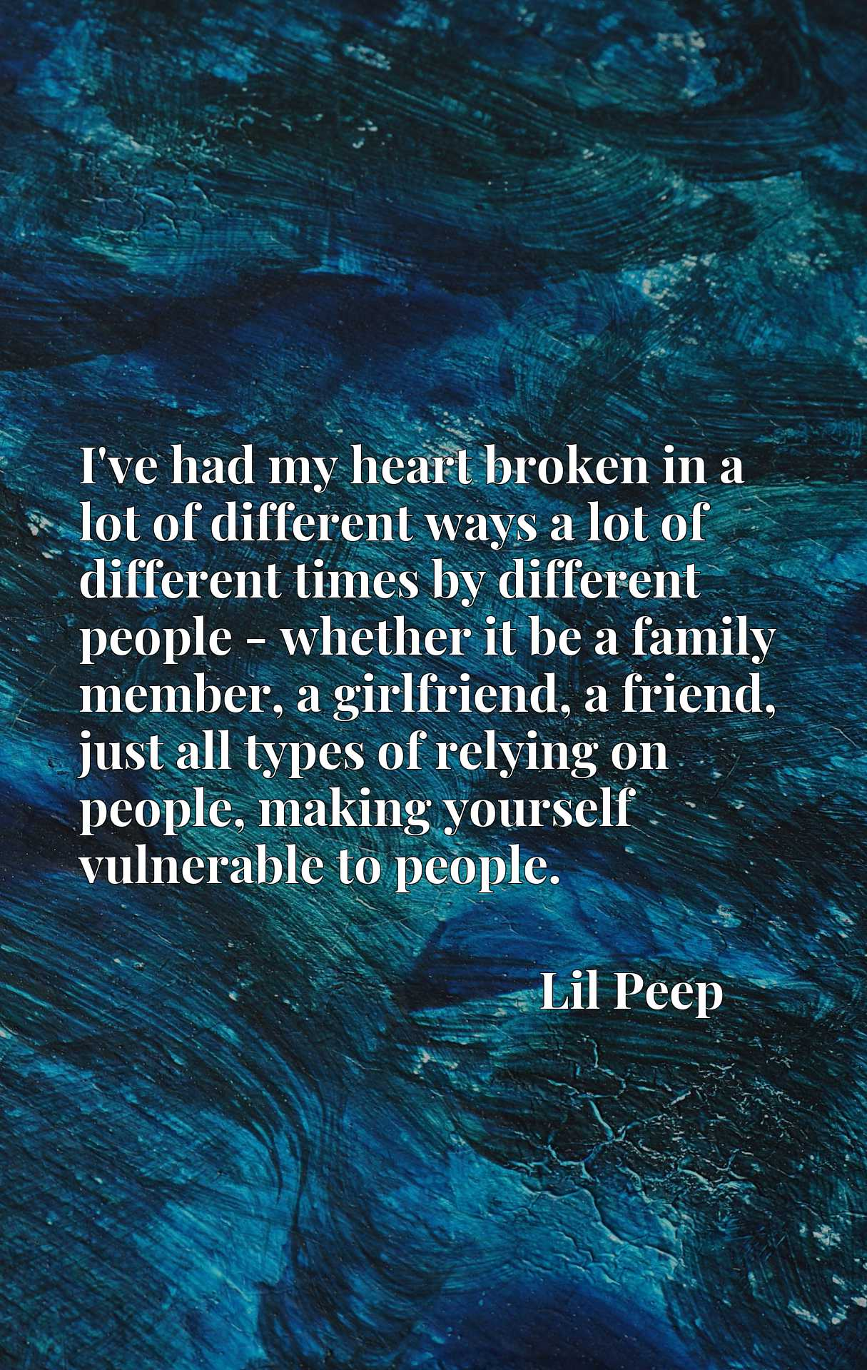 I've had my heart broken in a lot of different ways a lot of different times by different people - whether it be a family member, a girlfriend, a friend, just all types of relying on people, making yourself vulnerable to people.