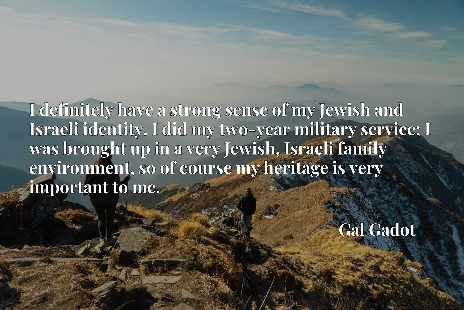 I definitely have a strong sense of my Jewish and Israeli identity. I did my two-year military service; I was brought up in a very Jewish, Israeli family environment, so of course my heritage is very important to me.