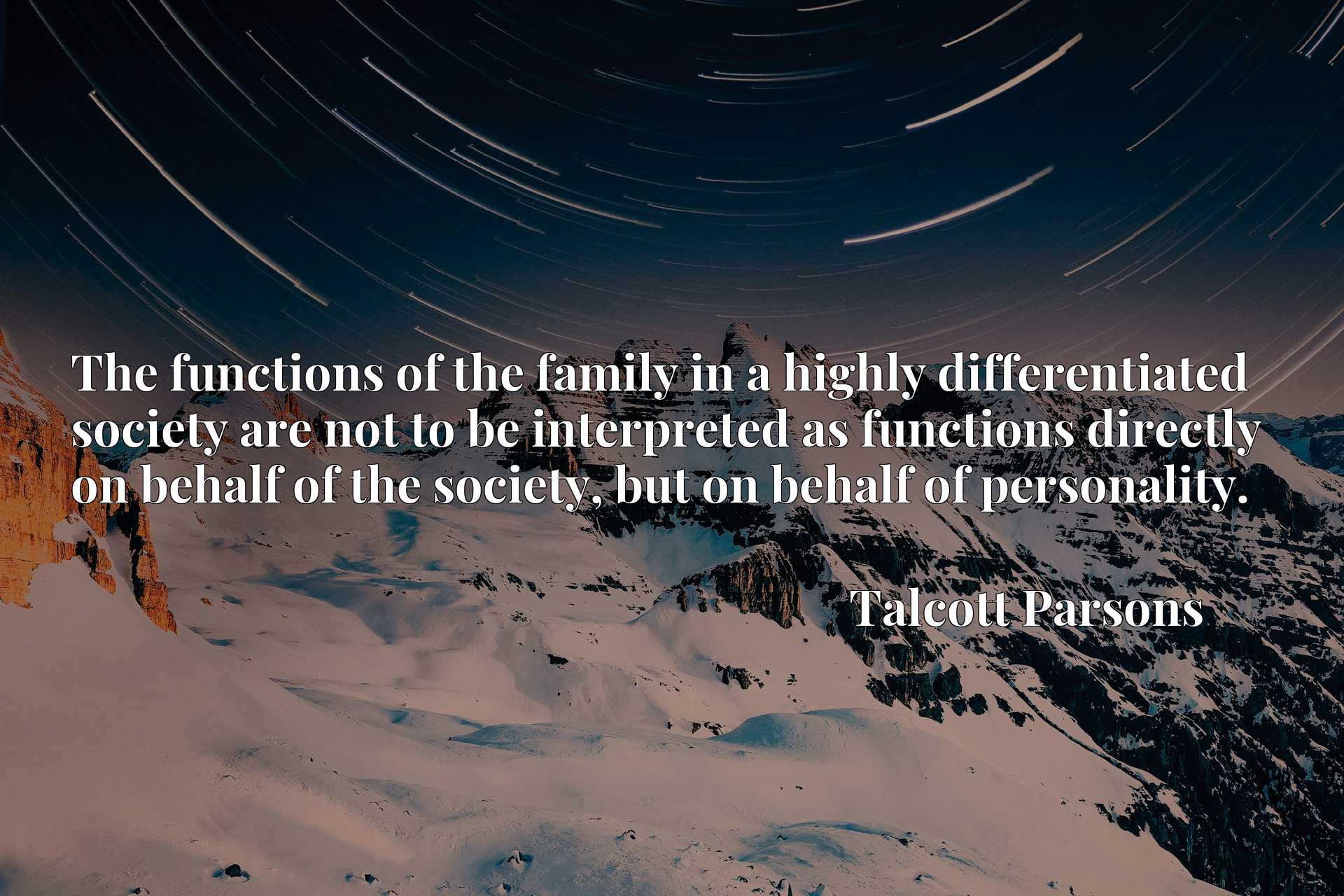 The functions of the family in a highly differentiated society are not to be interpreted as functions directly on behalf of the society, but on behalf of personality.
