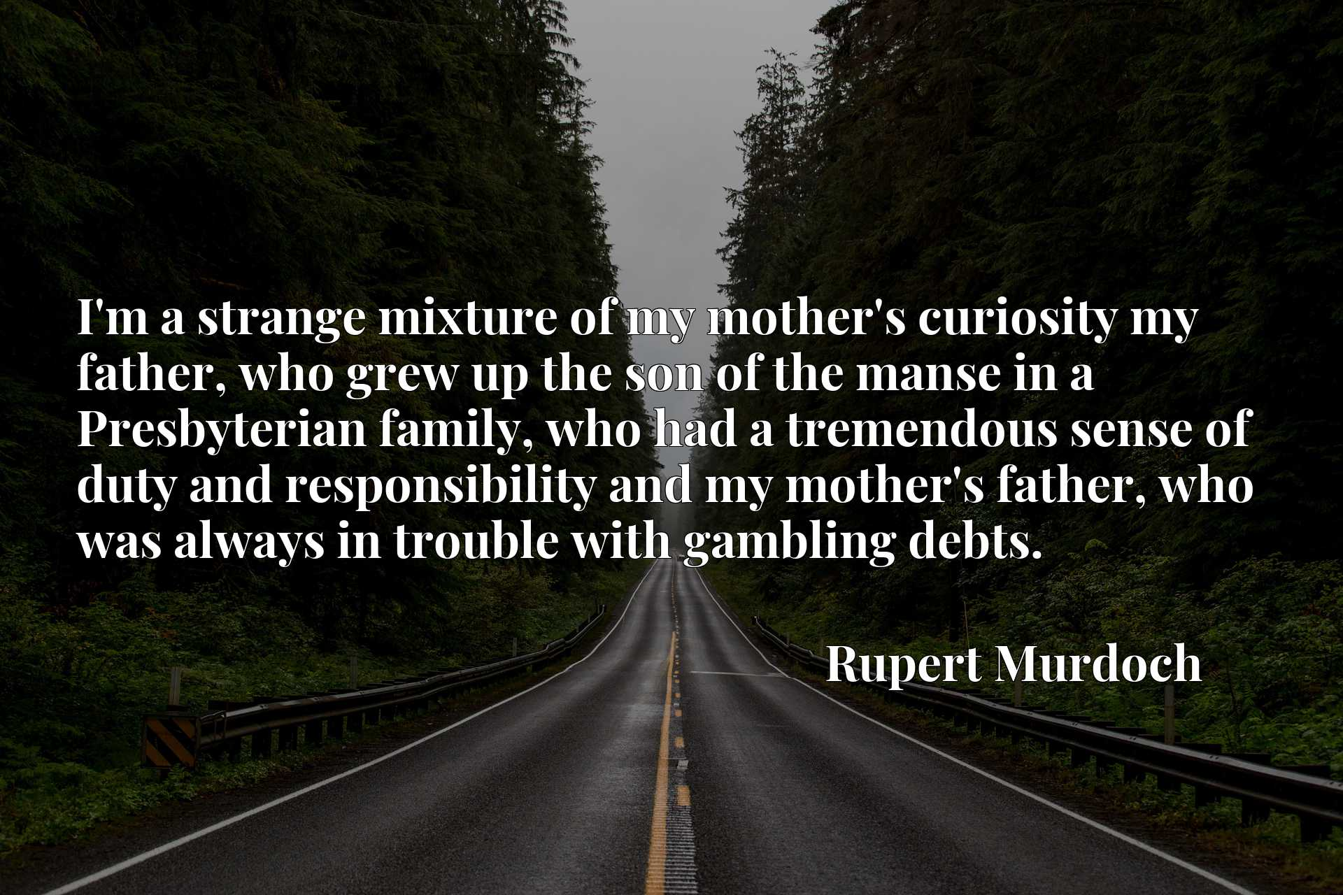 I'm a strange mixture of my mother's curiosity my father, who grew up the son of the manse in a Presbyterian family, who had a tremendous sense of duty and responsibility and my mother's father, who was always in trouble with gambling debts.