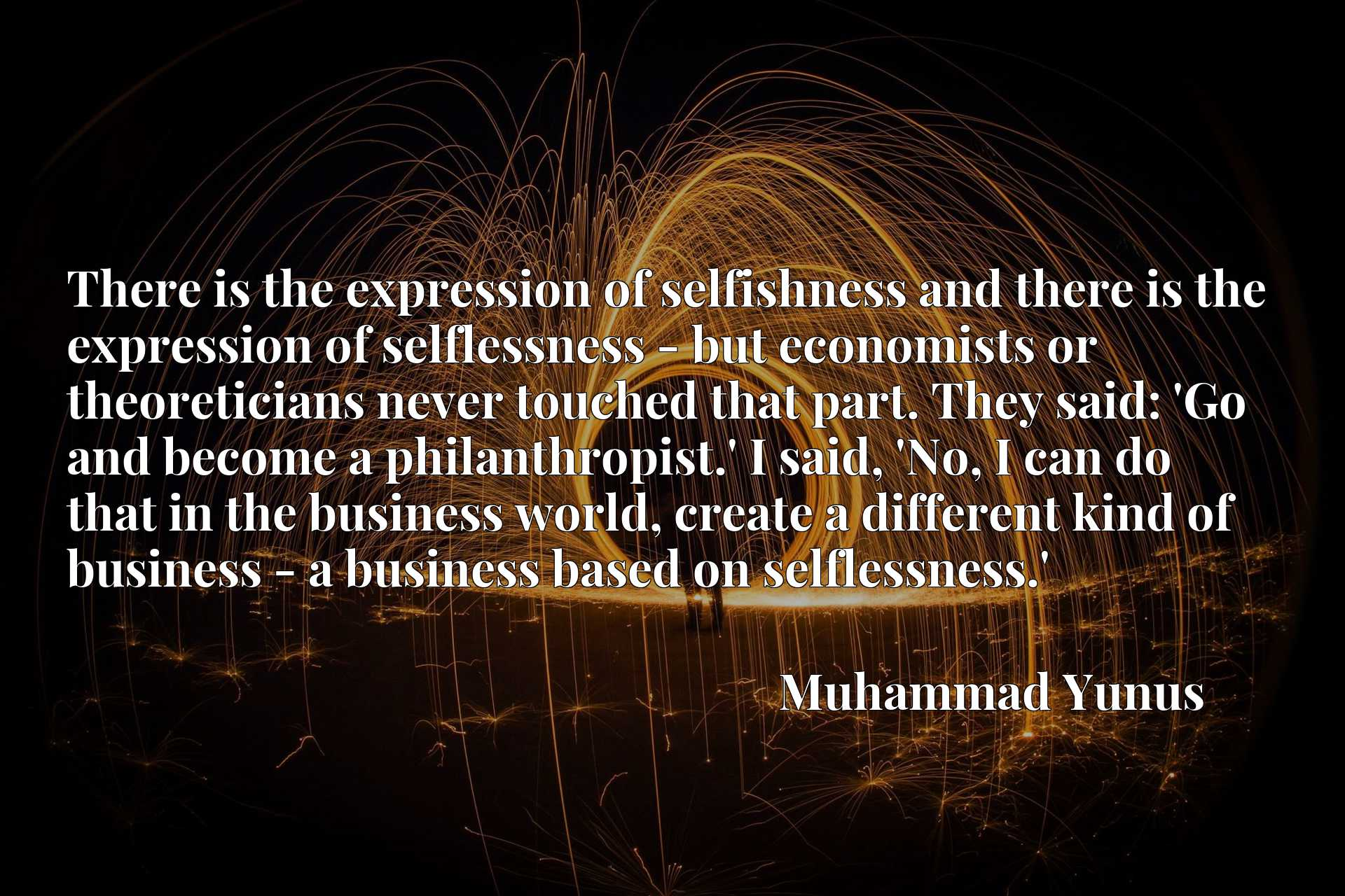There is the expression of selfishness and there is the expression of selflessness - but economists or theoreticians never touched that part. They said: 'Go and become a philanthropist.' I said, 'No, I can do that in the business world, create a different kind of business - a business based on selflessness.'