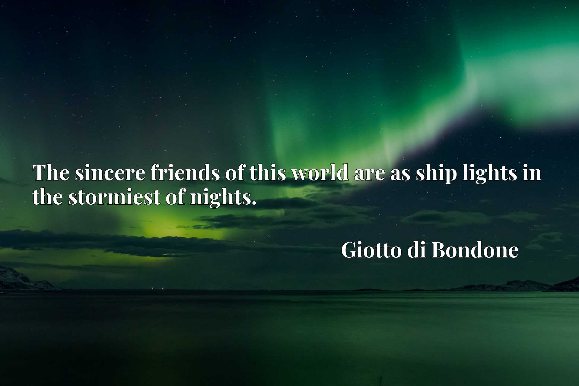 The sincere friends of this world are as ship lights in the stormiest of nights.