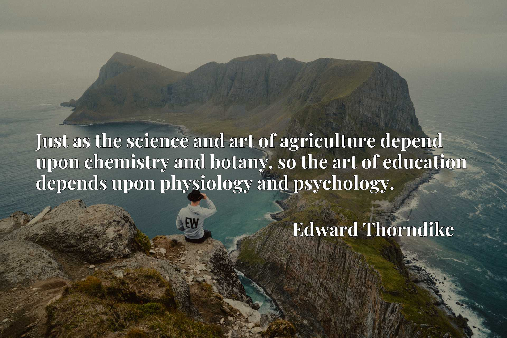 Just as the science and art of agriculture depend upon chemistry and botany, so the art of education depends upon physiology and psychology.