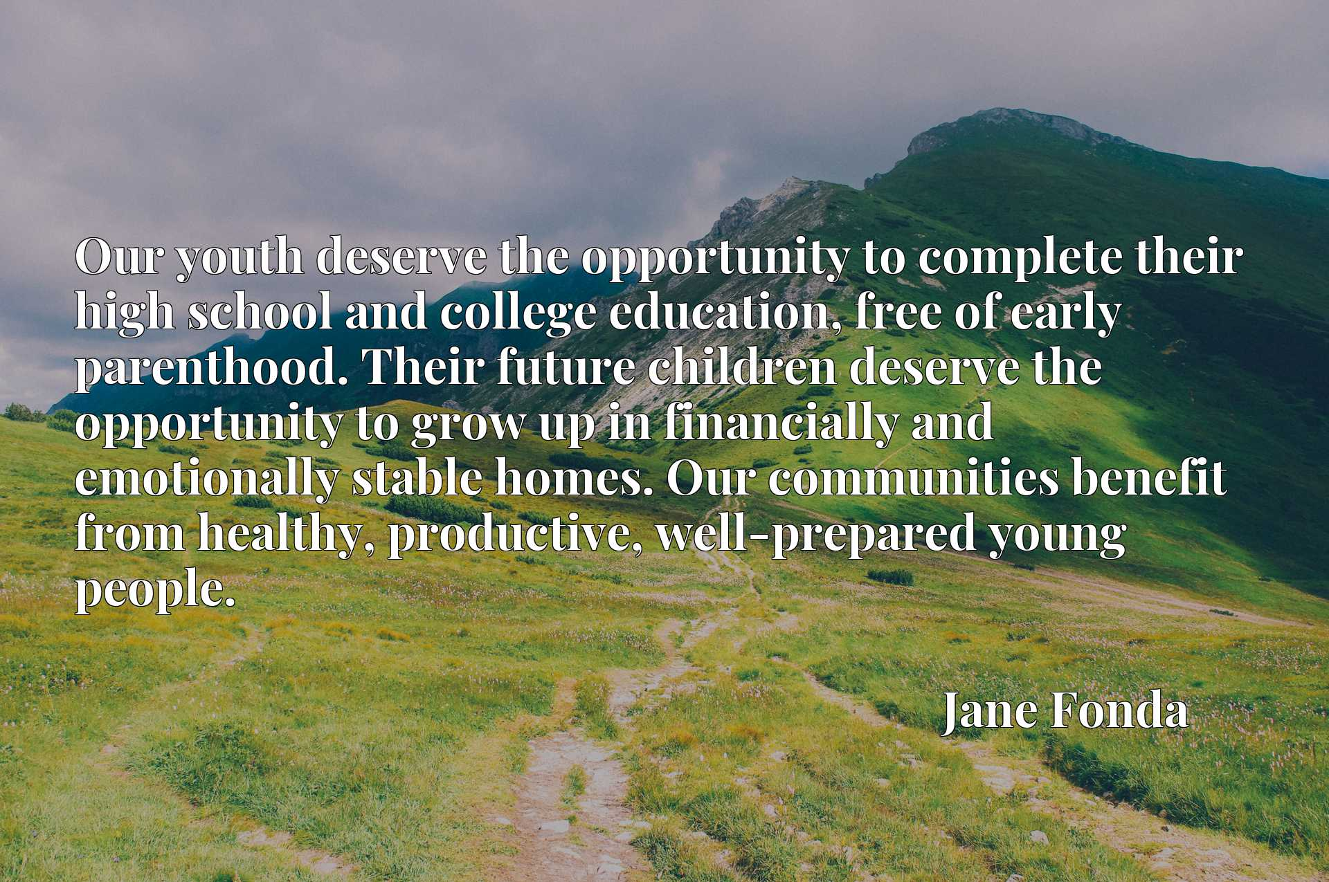 Our youth deserve the opportunity to complete their high school and college education, free of early parenthood. Their future children deserve the opportunity to grow up in financially and emotionally stable homes. Our communities benefit from healthy, productive, well-prepared young people.