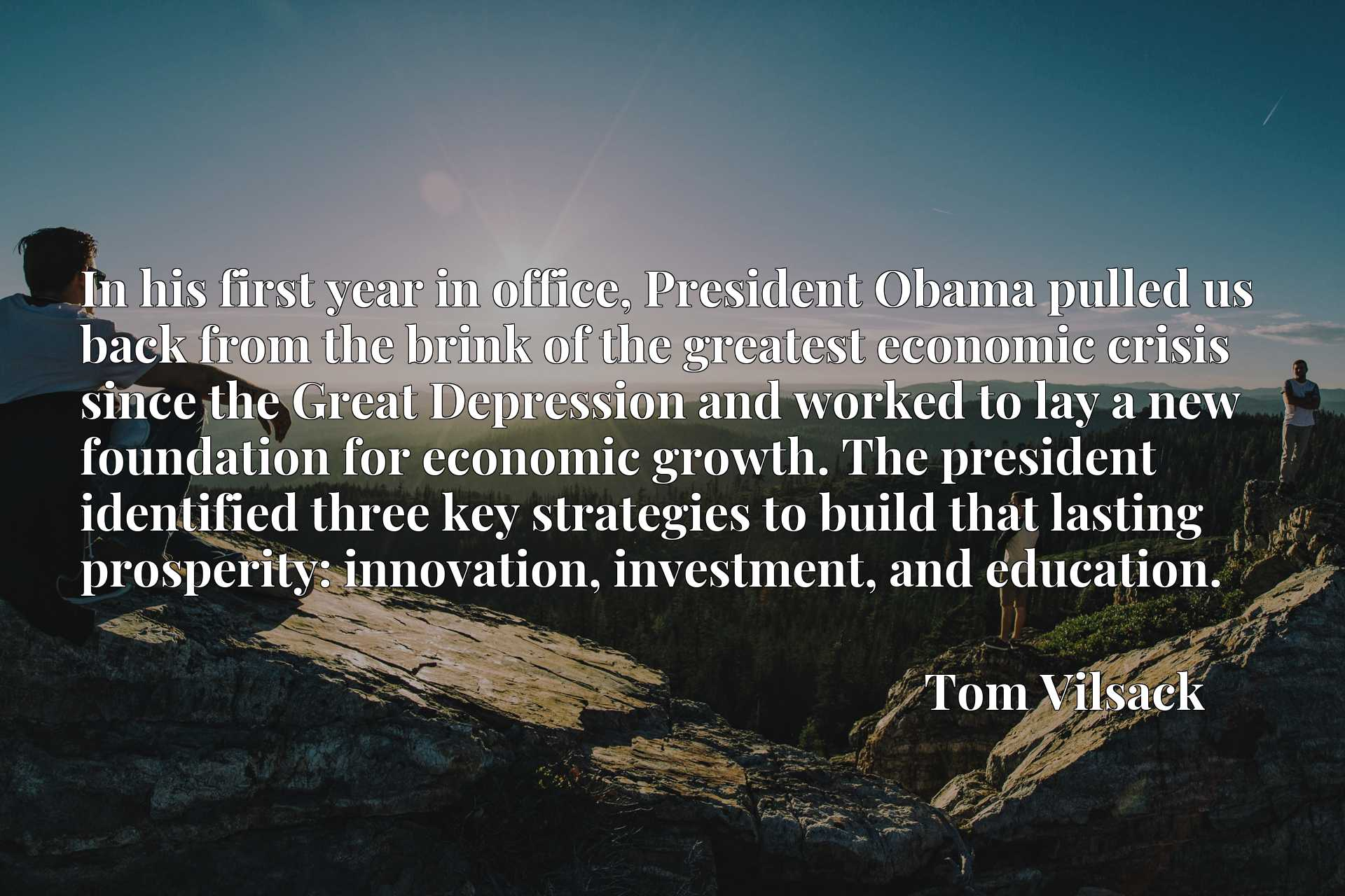 In his first year in office, President Obama pulled us back from the brink of the greatest economic crisis since the Great Depression and worked to lay a new foundation for economic growth. The president identified three key strategies to build that lasting prosperity: innovation, investment, and education.