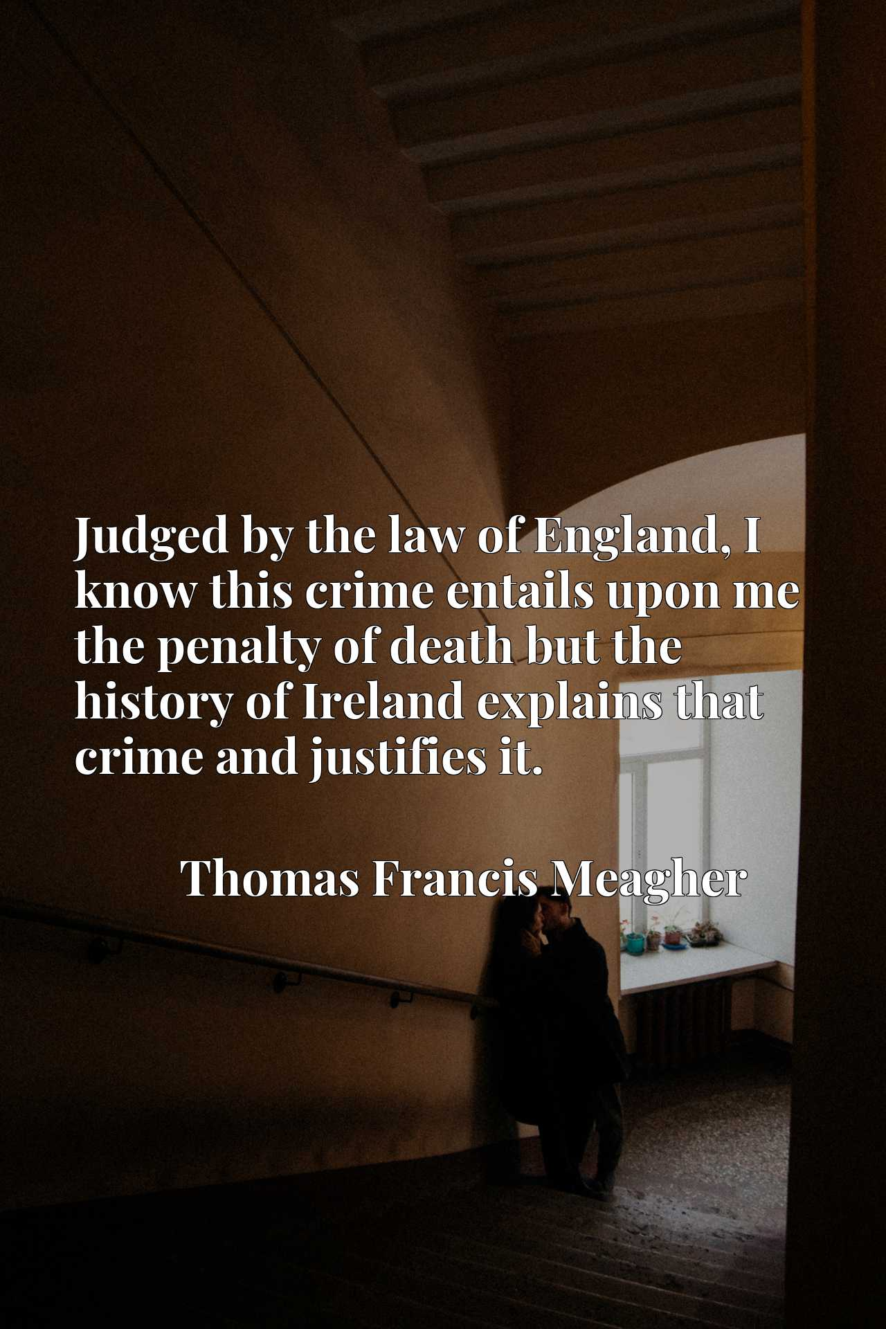 Judged by the law of England, I know this crime entails upon me the penalty of death but the history of Ireland explains that crime and justifies it.