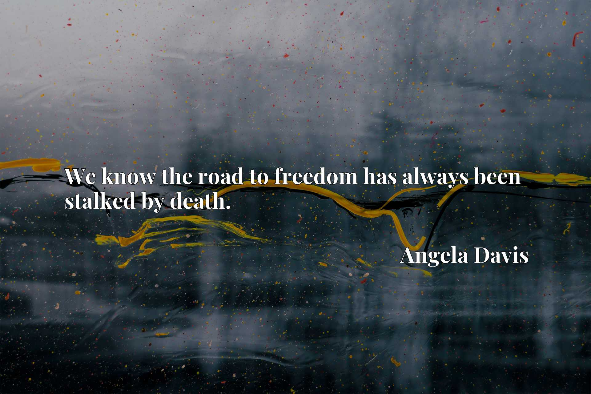 We know the road to freedom has always been stalked by death.
