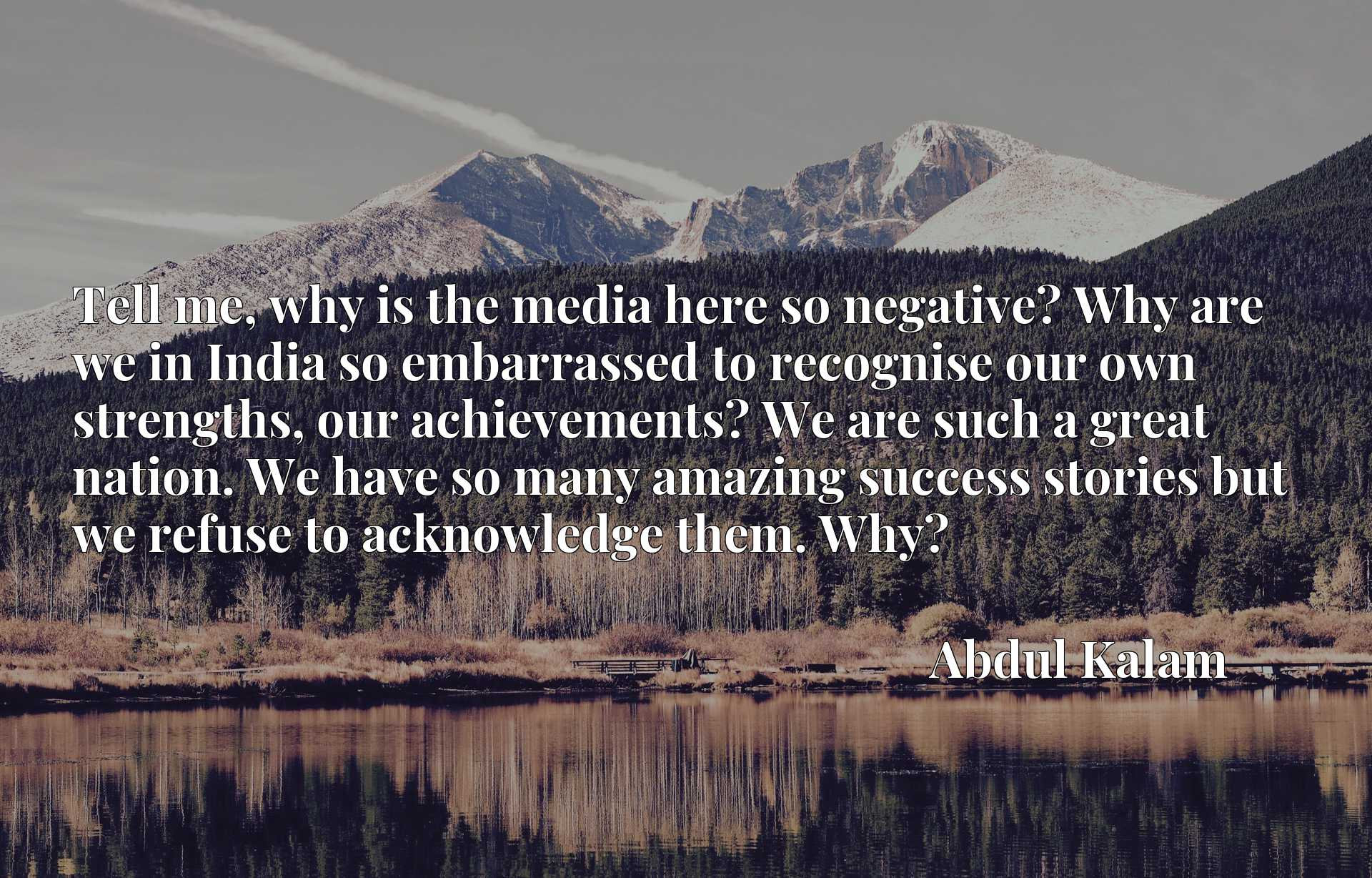 Tell me, why is the media here so negative? Why are we in India so embarrassed to recognise our own strengths, our achievements? We are such a great nation. We have so many amazing success stories but we refuse to acknowledge them. Why?