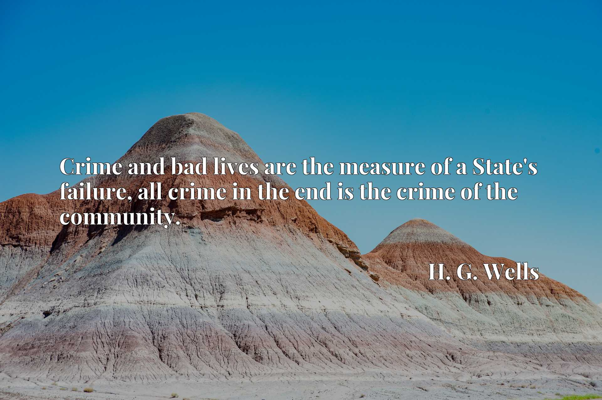 Crime and bad lives are the measure of a State's failure, all crime in the end is the crime of the community.