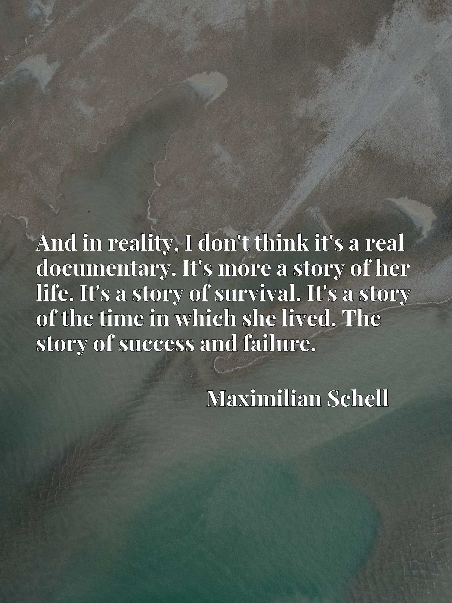 And in reality, I don't think it's a real documentary. It's more a story of her life. It's a story of survival. It's a story of the time in which she lived. The story of success and failure.