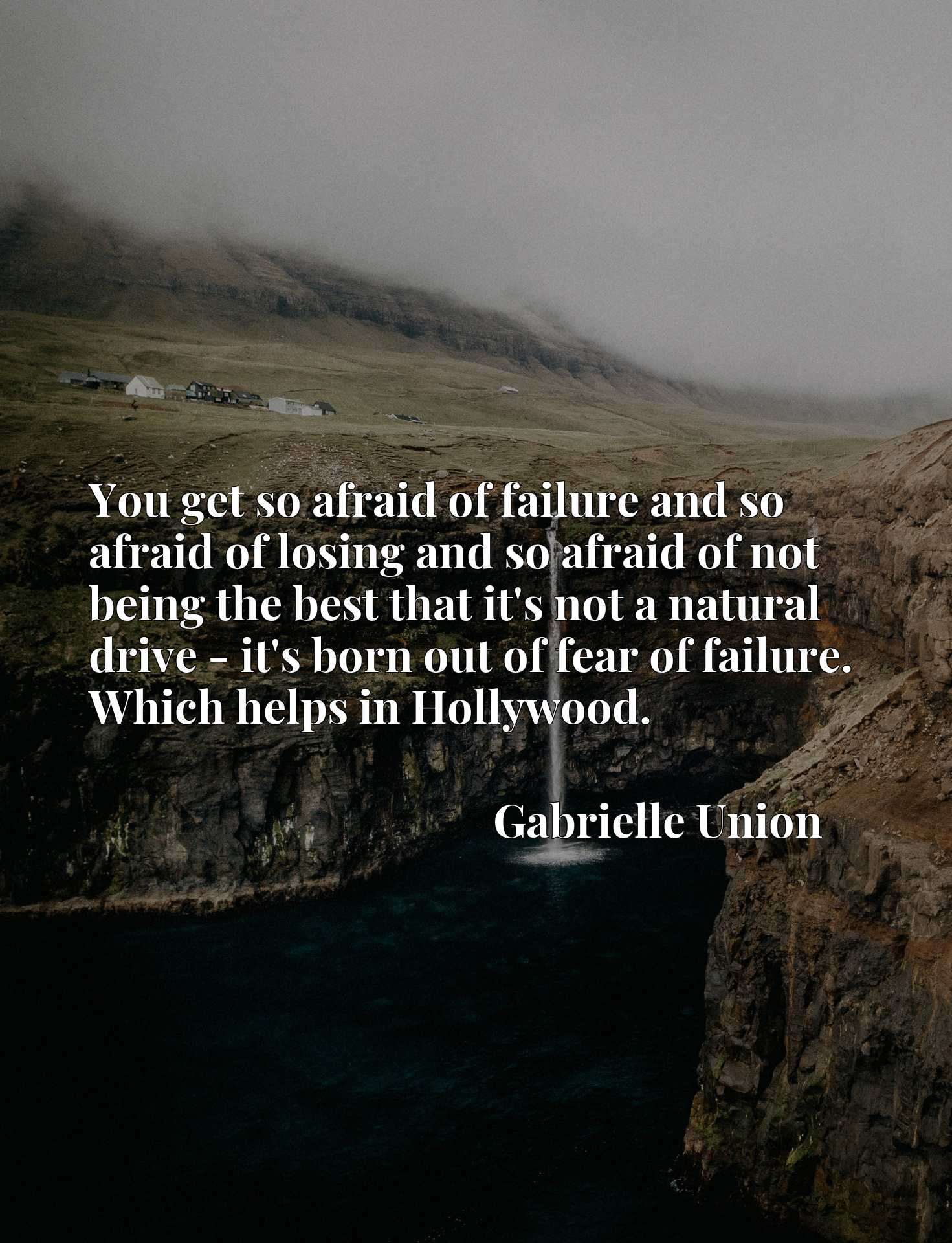 You get so afraid of failure and so afraid of losing and so afraid of not being the best that it's not a natural drive - it's born out of fear of failure. Which helps in Hollywood.