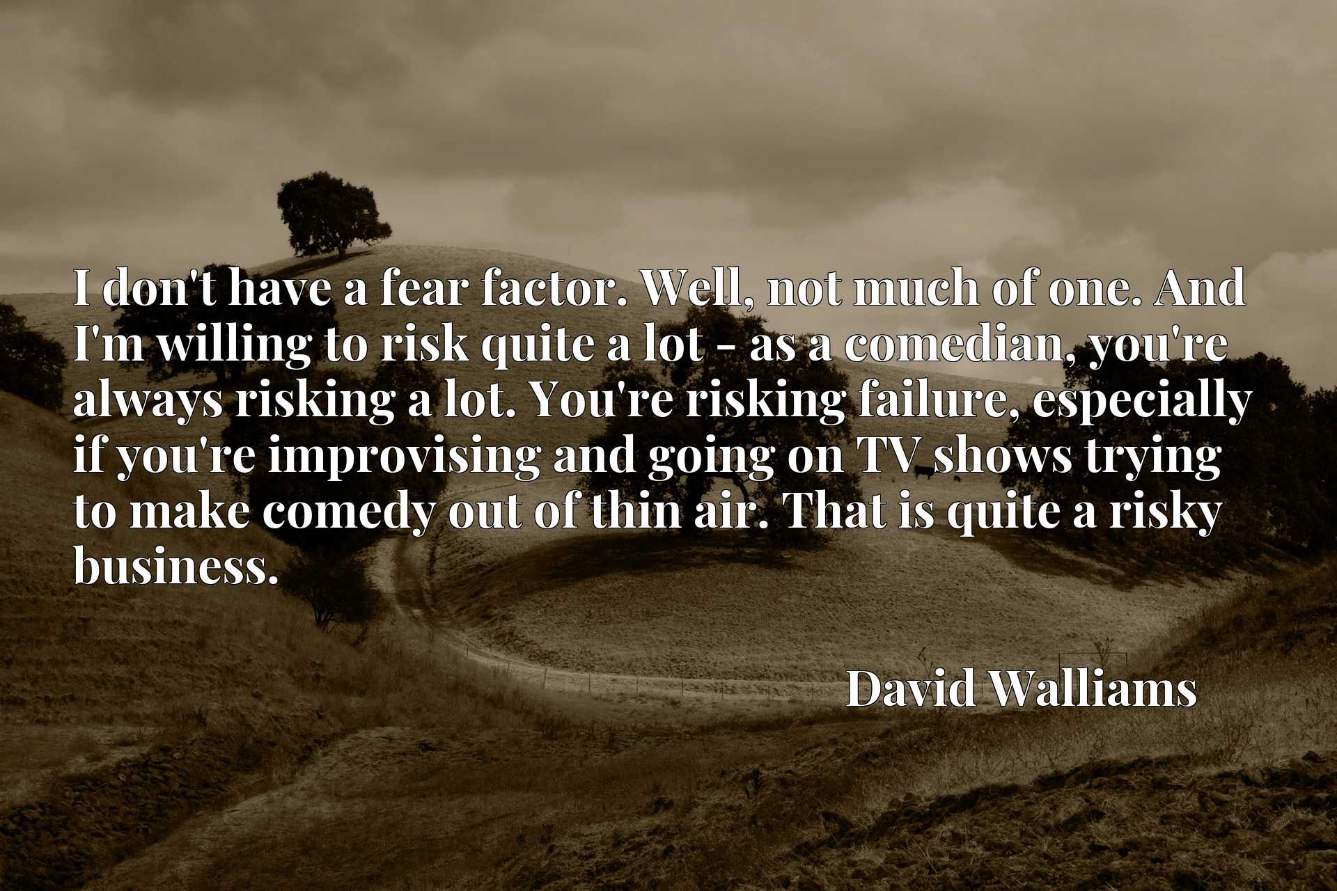 I don't have a fear factor. Well, not much of one. And I'm willing to risk quite a lot - as a comedian, you're always risking a lot. You're risking failure, especially if you're improvising and going on TV shows trying to make comedy out of thin air. That is quite a risky business.