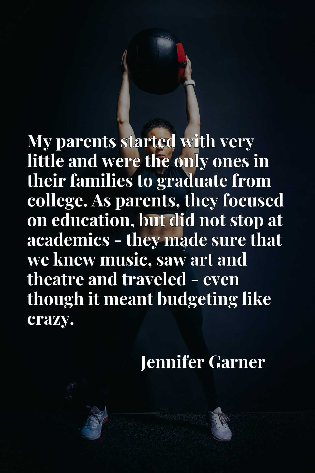 My parents started with very little and were the only ones in their families to graduate from college. As parents, they focused on education, but did not stop at academics - they made sure that we knew music, saw art and theatre and traveled - even though it meant budgeting like crazy.