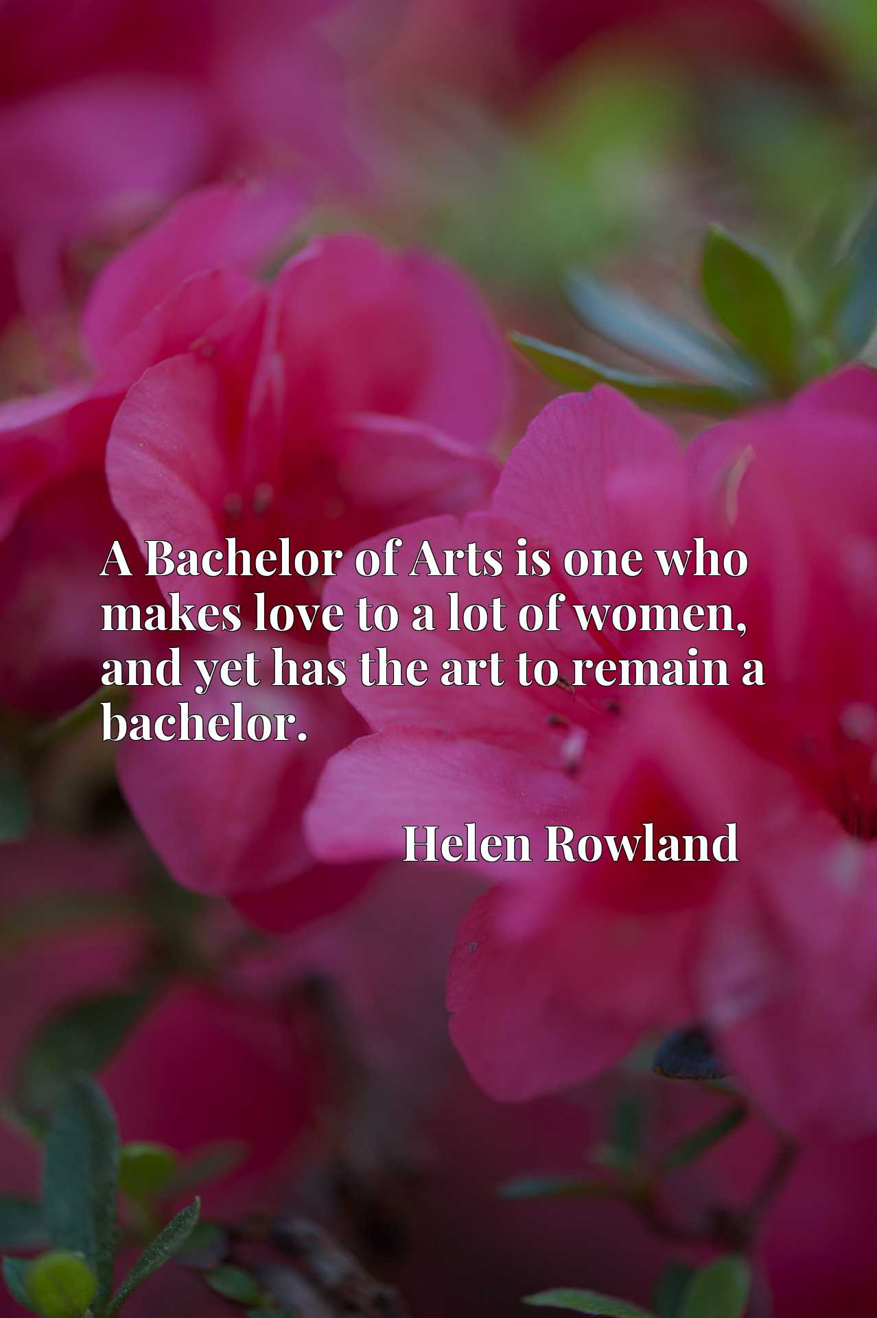 A Bachelor of Arts is one who makes love to a lot of women, and yet has the art to remain a bachelor.