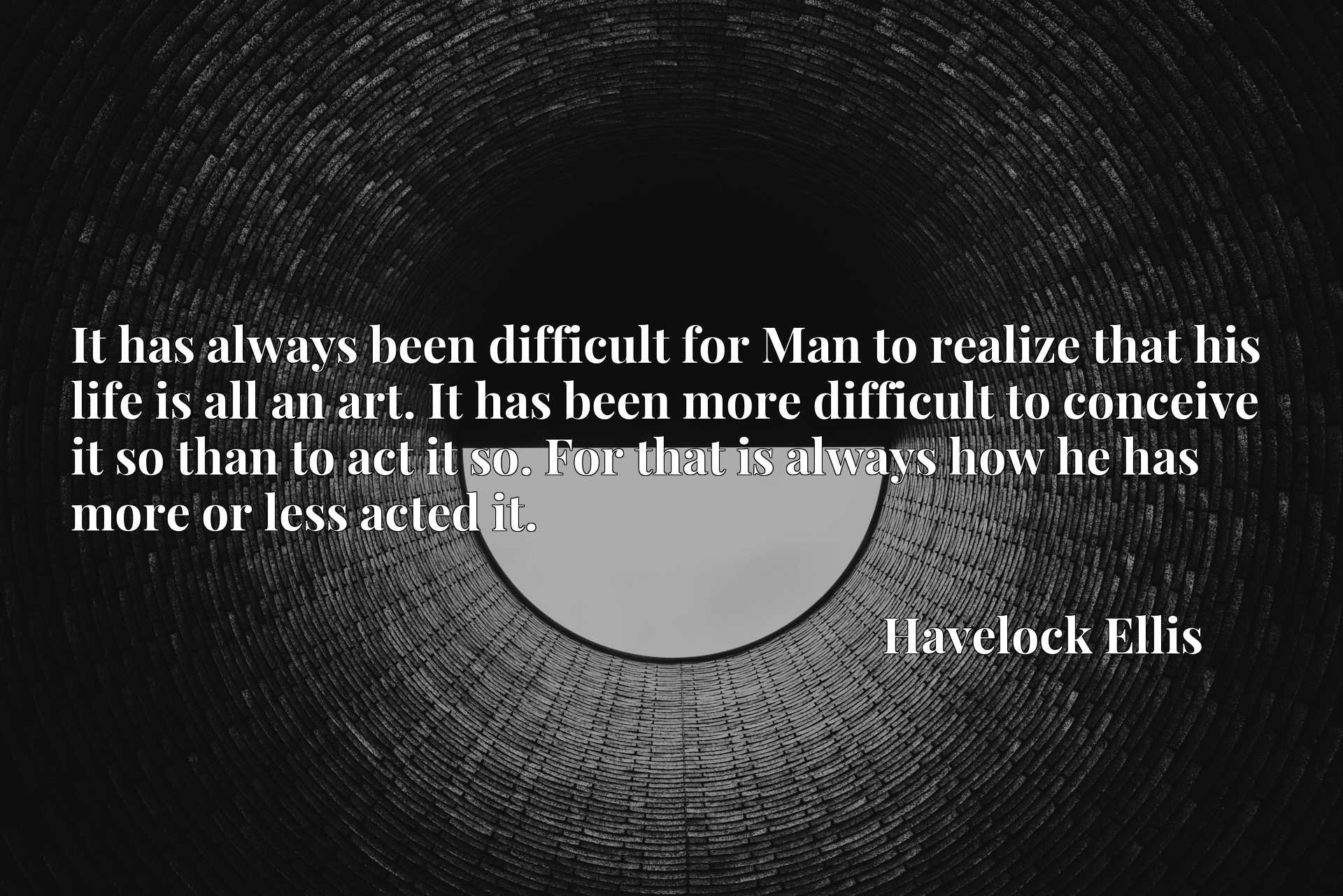 It has always been difficult for Man to realize that his life is all an art. It has been more difficult to conceive it so than to act it so. For that is always how he has more or less acted it.