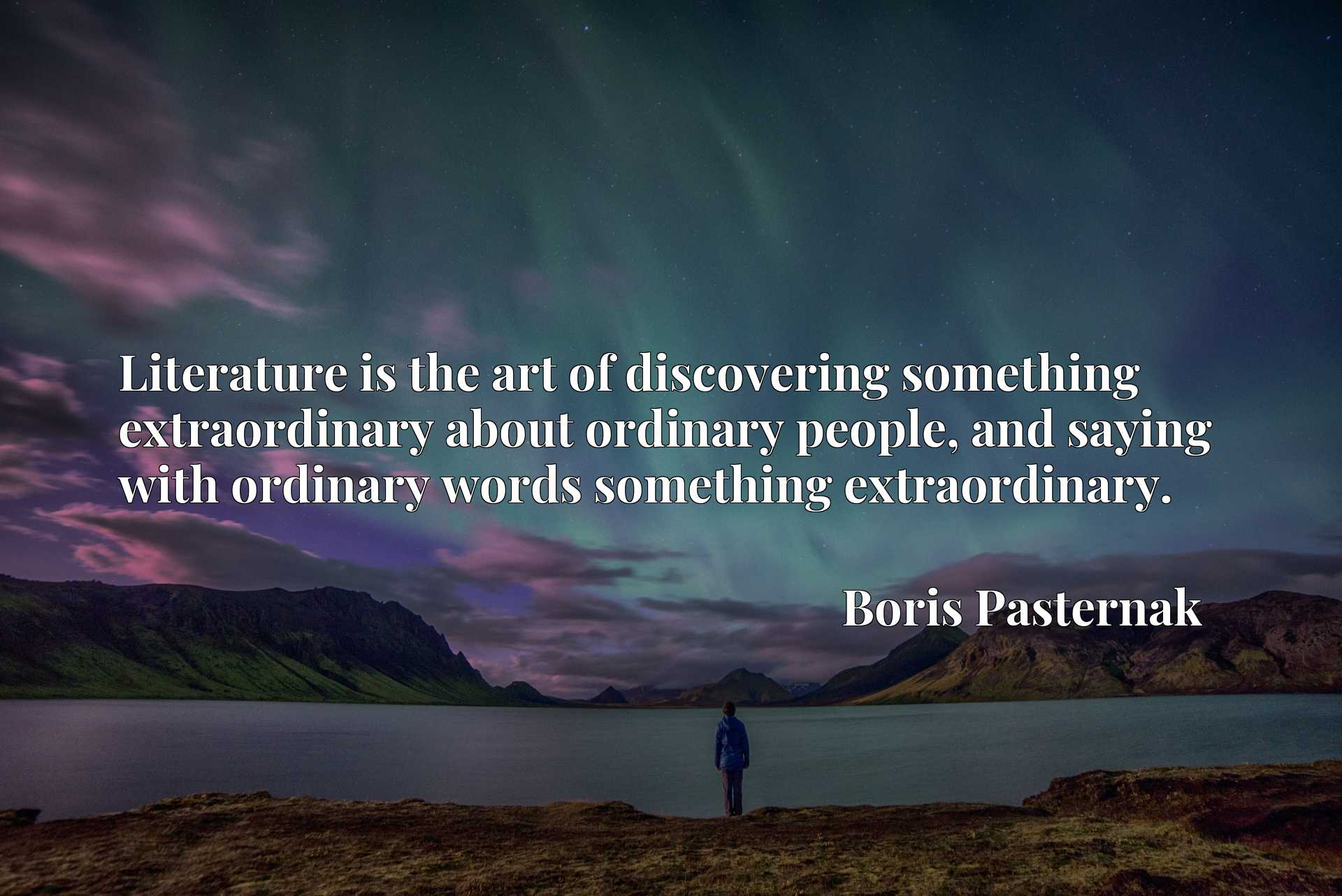 Literature is the art of discovering something extraordinary about ordinary people, and saying with ordinary words something extraordinary.