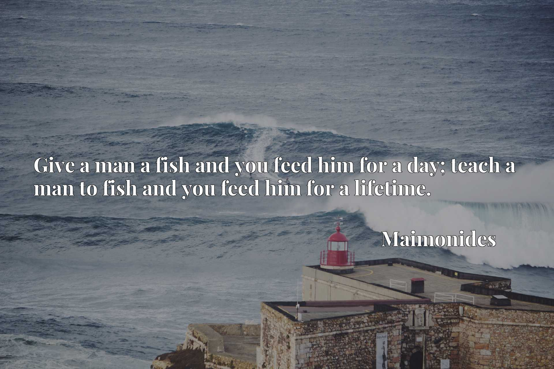 Give a man a fish and you feed him for a day; teach a man to fish and you feed him for a lifetime.