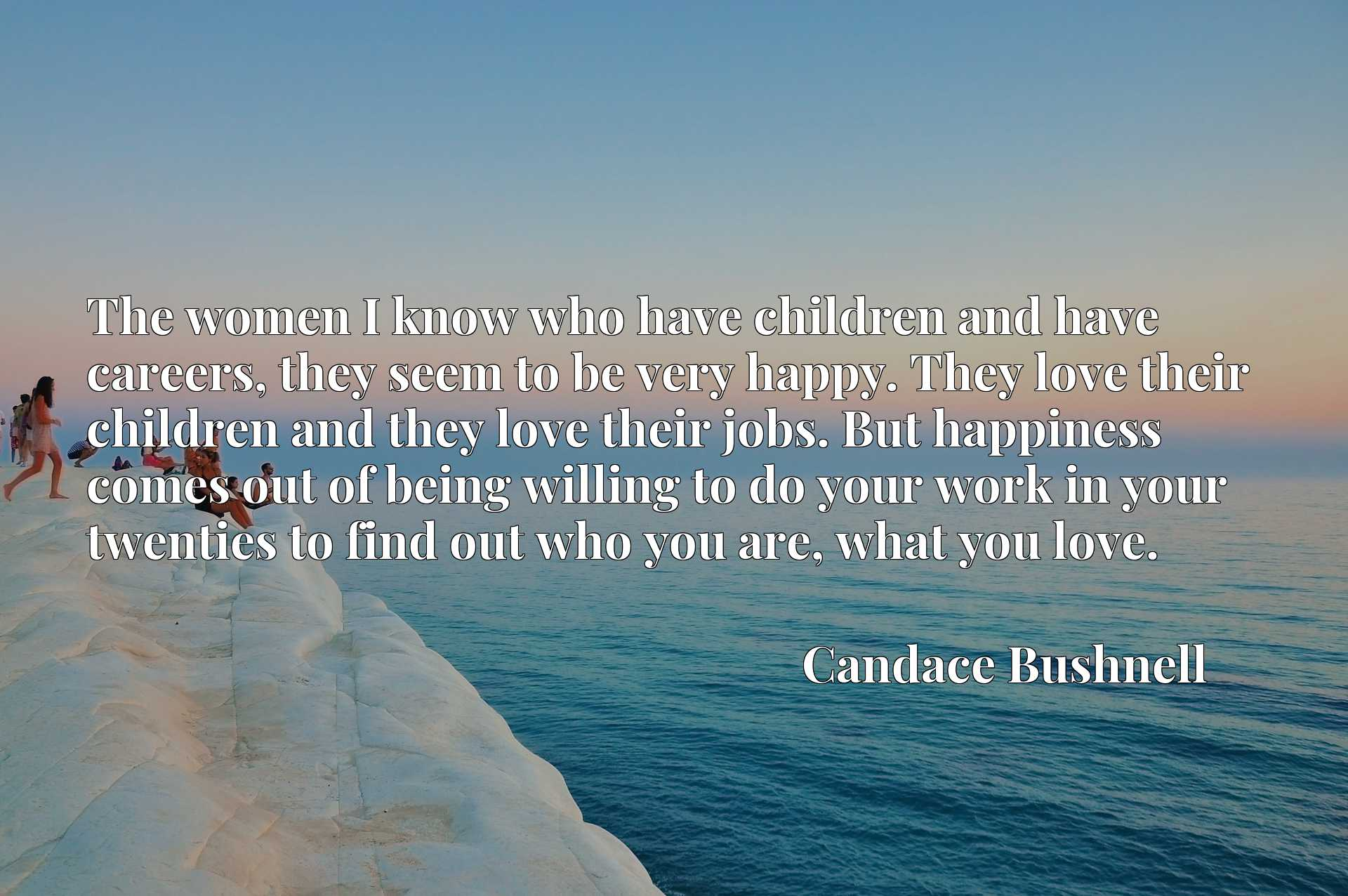 The women I know who have children and have careers, they seem to be very happy. They love their children and they love their jobs. But happiness comes out of being willing to do your work in your twenties to find out who you are, what you love.